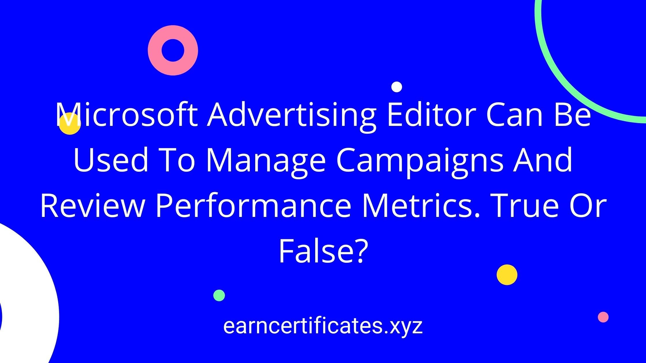 Microsoft Advertising Editor Can Be Used To Manage Campaigns And Review Performance Metrics. True Or False?
