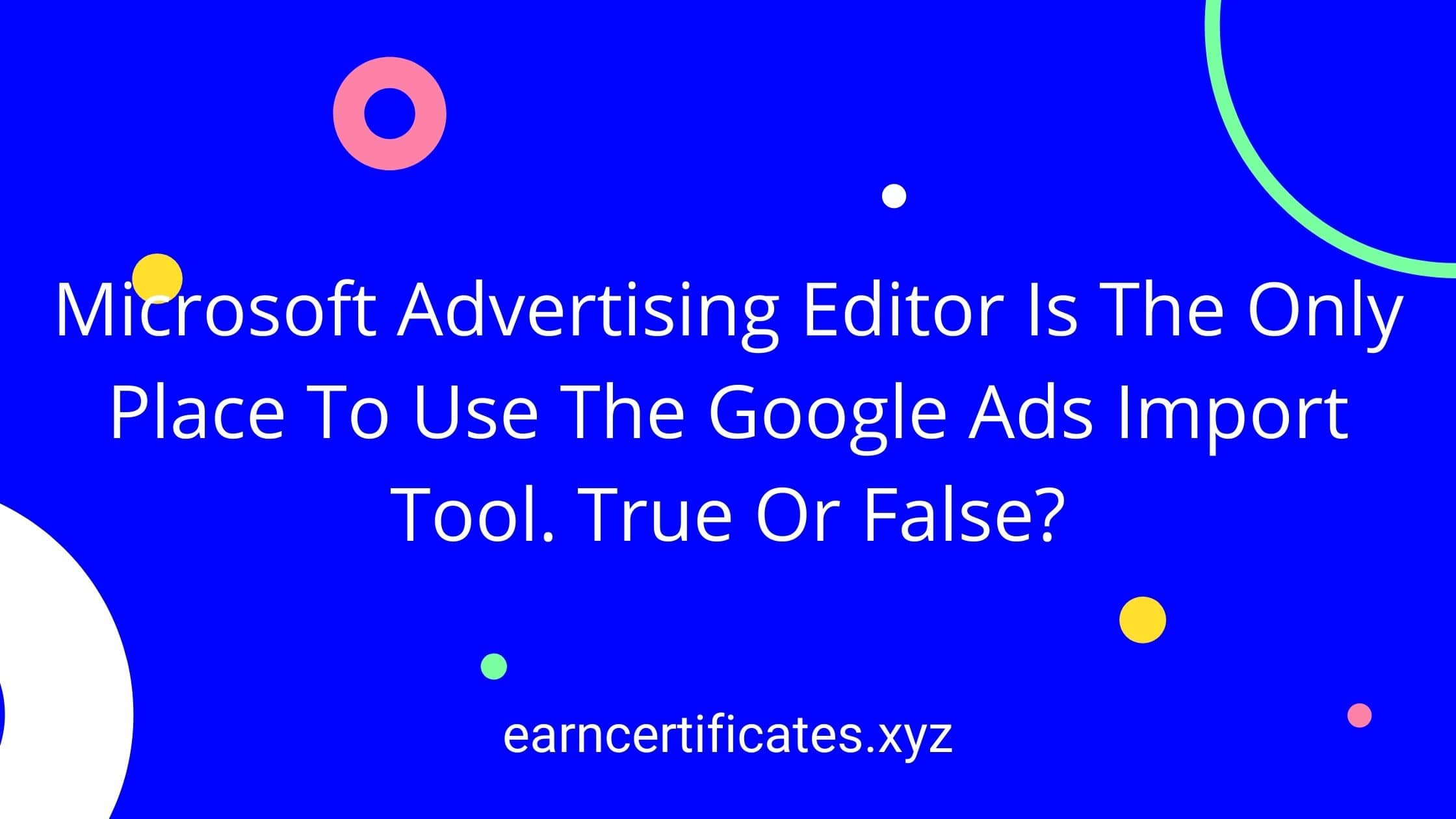 Microsoft Advertising Editor Is The Only Place To Use The Google Ads Import Tool. True Or False?