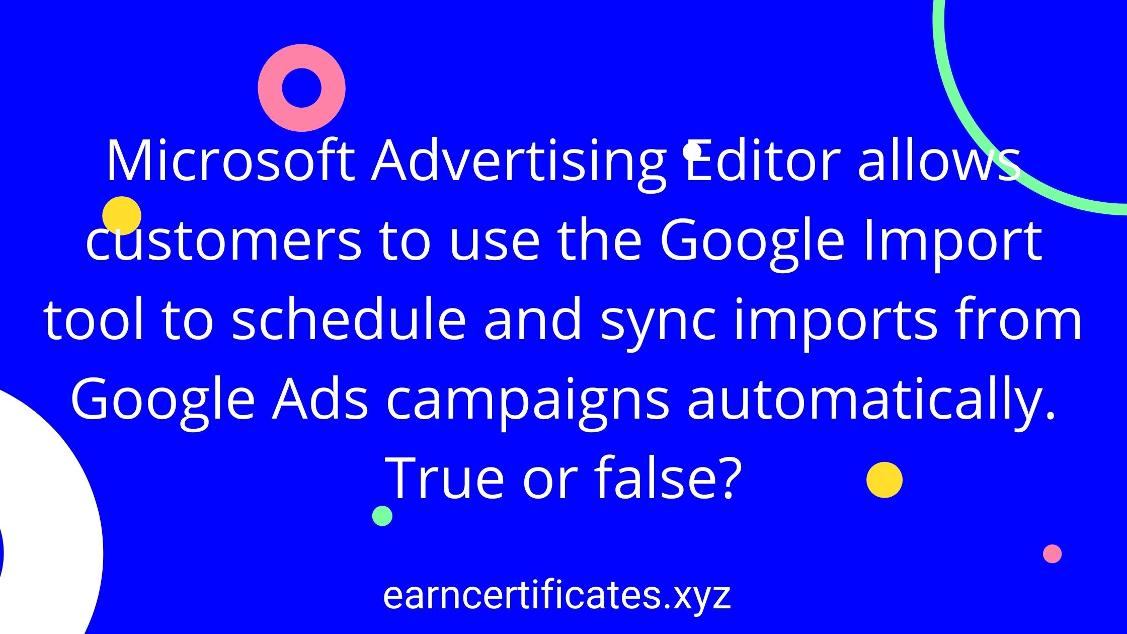 Microsoft Advertising Editor allows customers to use the Google Import tool to schedule and sync imports from Google Ads campaigns automatically. True or false?