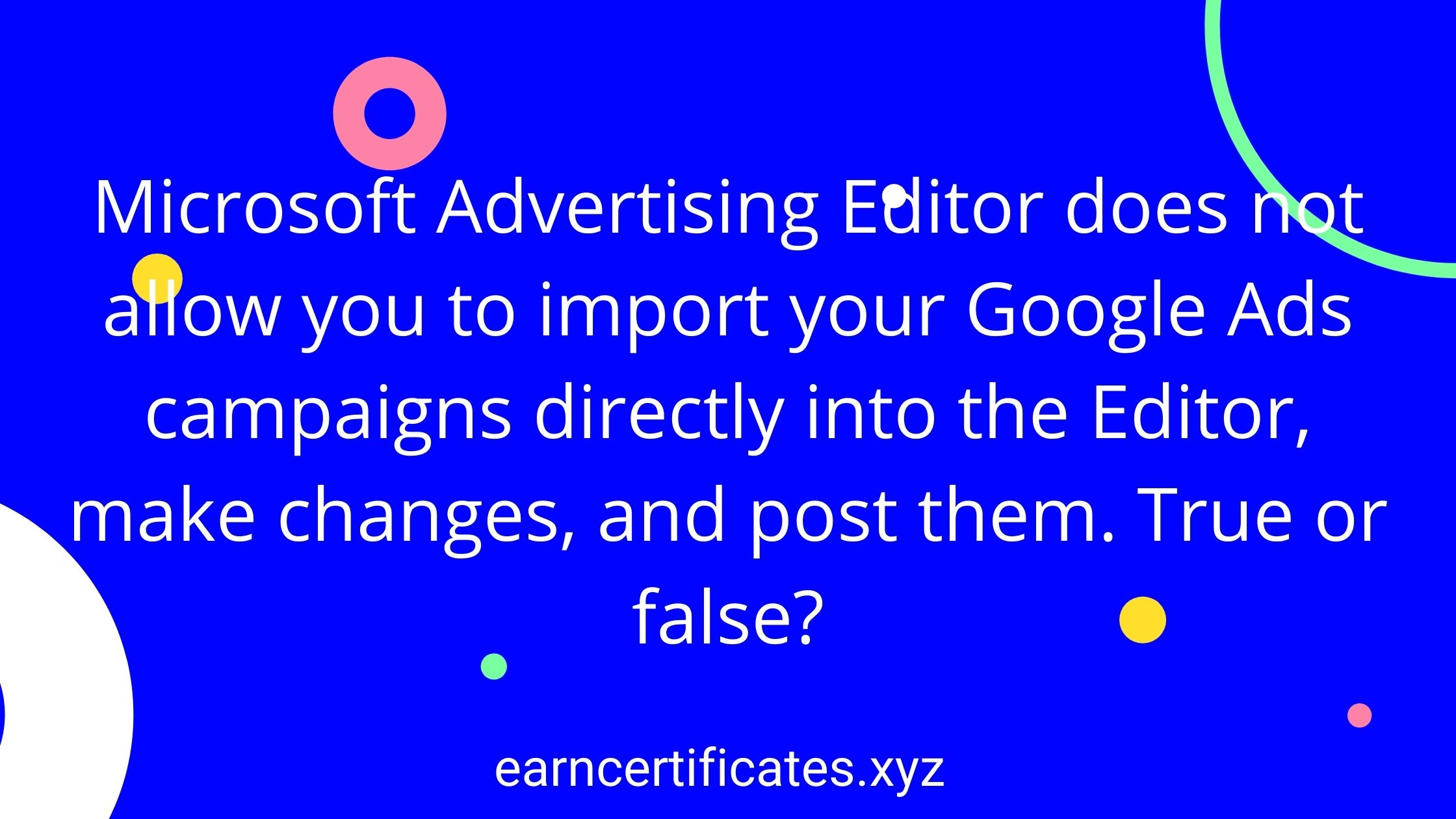 Microsoft Advertising Editor does not allow you to import your Google Ads campaigns directly into the Editor, make changes, and post them. True or false?