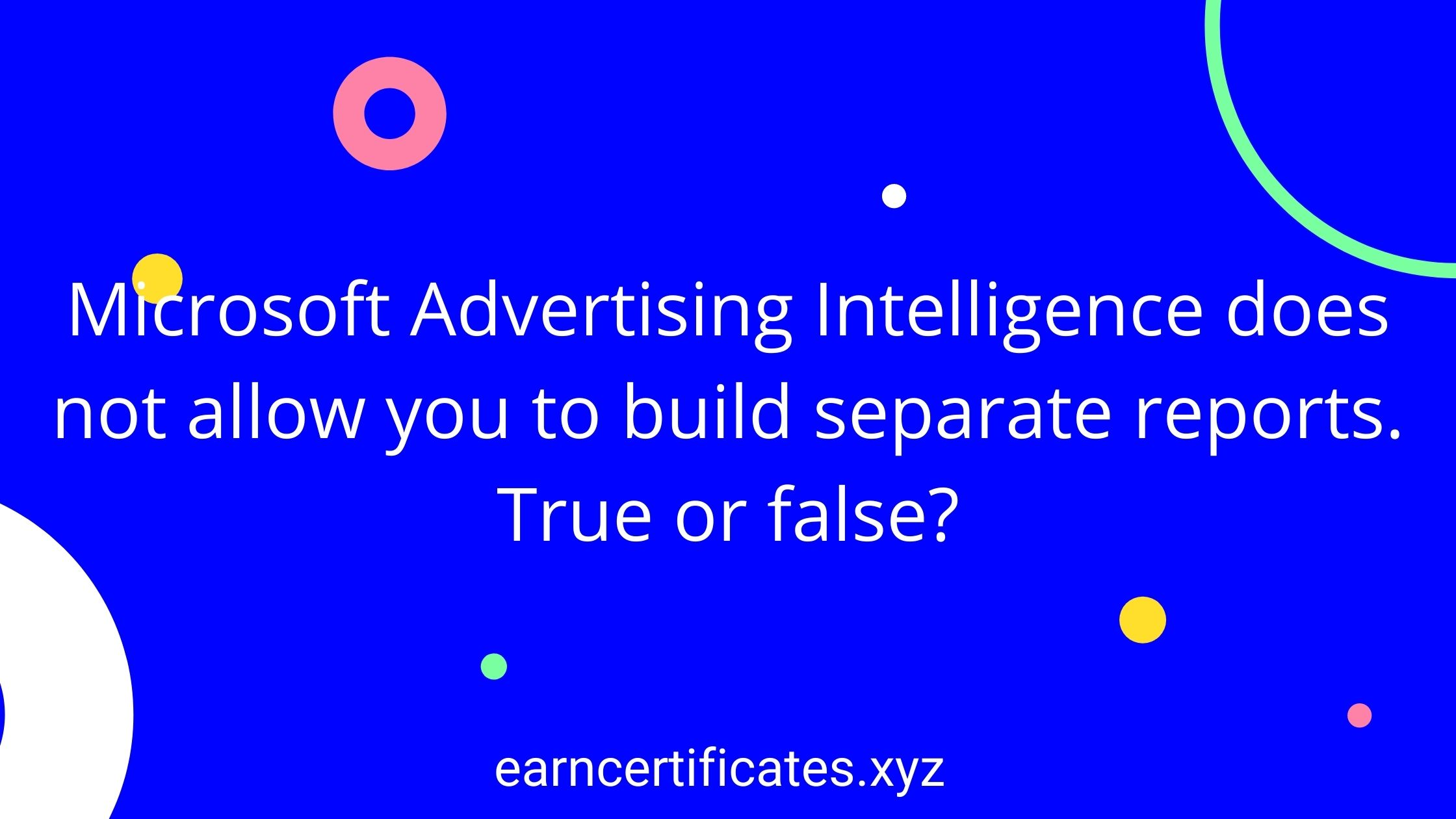 Microsoft Advertising Intelligence does not allow you to build separate reports. True or false?