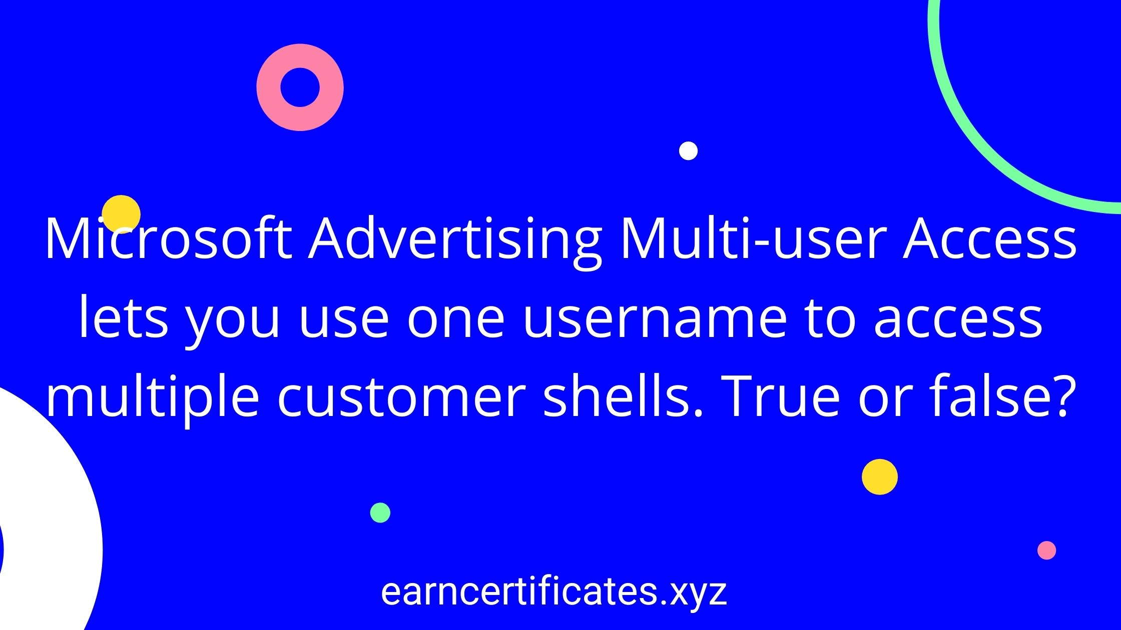 Microsoft Advertising Multi-user Access lets you use one username to access multiple customer shells. True or false?