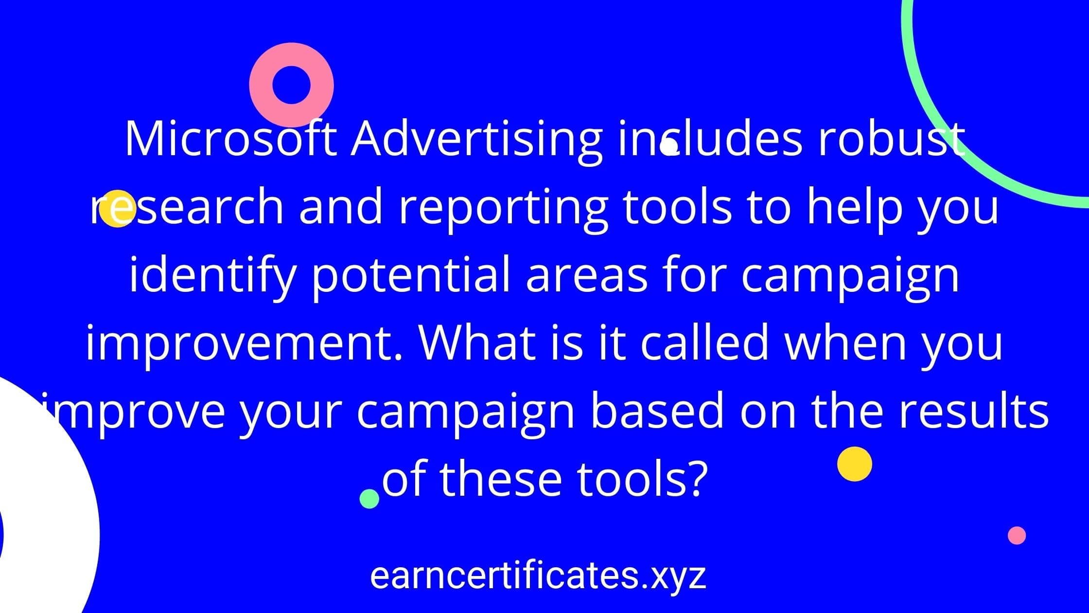 Microsoft Advertising includes robust research and reporting tools to help you identify potential areas for campaign improvement. What is it called when you improve your campaign based on the results of these tools?