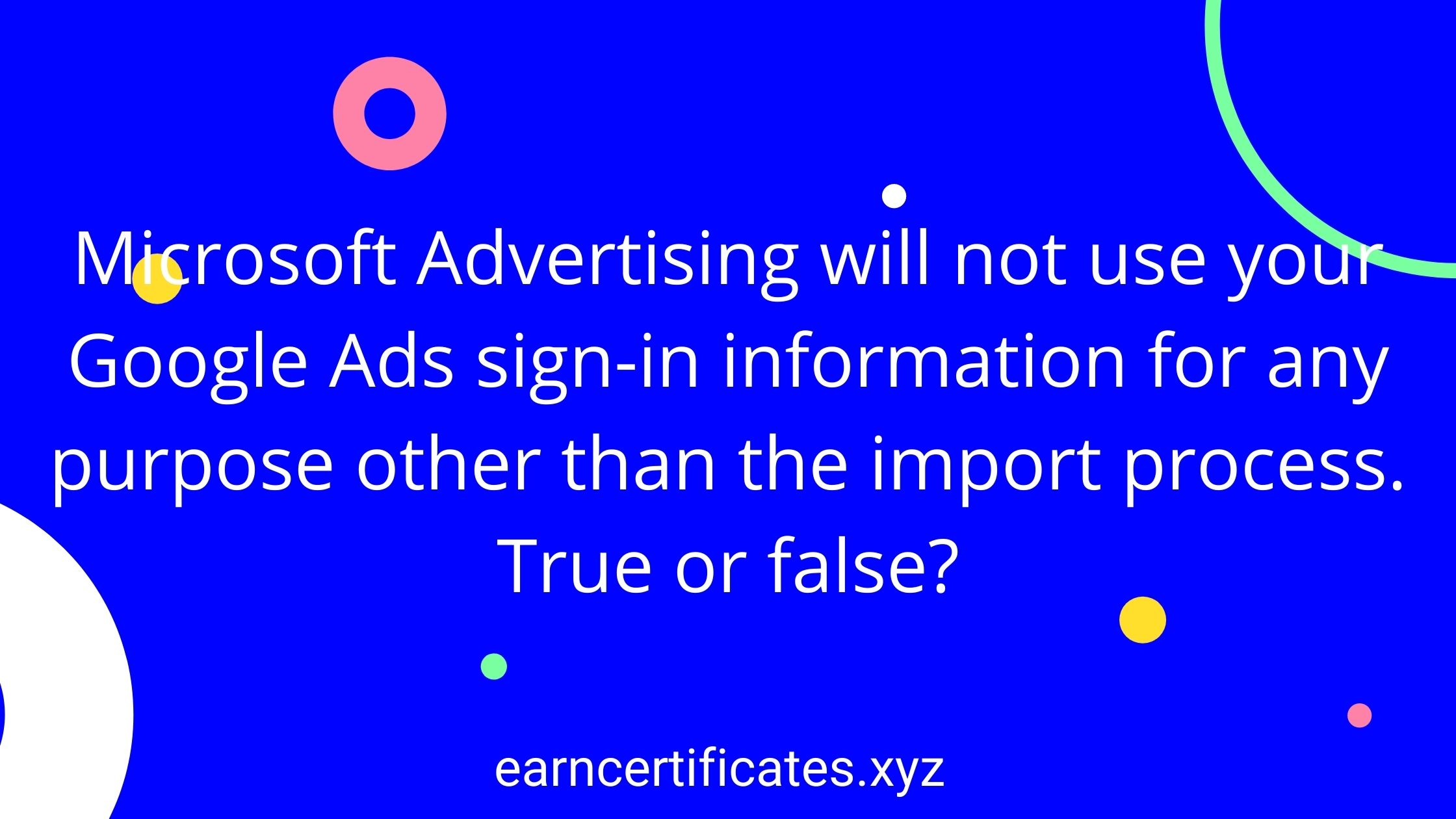 Microsoft Advertising will not use your Google Ads sign-in information for any purpose other than the import process. True or false?