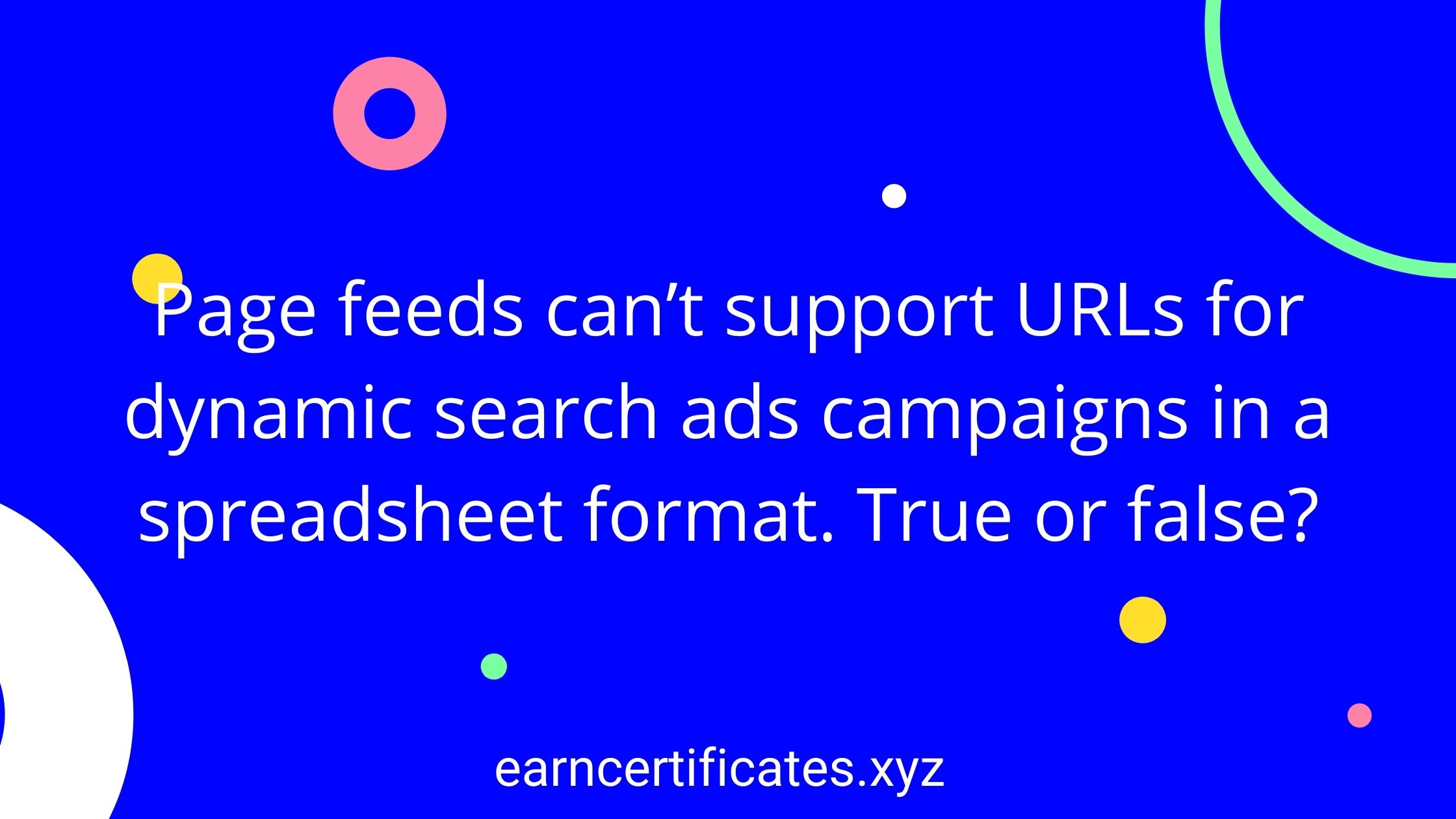 Page feeds can't support URLs for dynamic search ads campaigns in a spreadsheet format. True or false?
