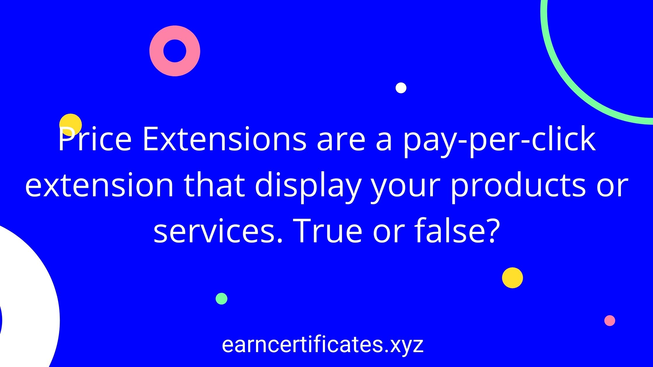 Price Extensions are a pay-per-click extension that display your products or services. True or false?