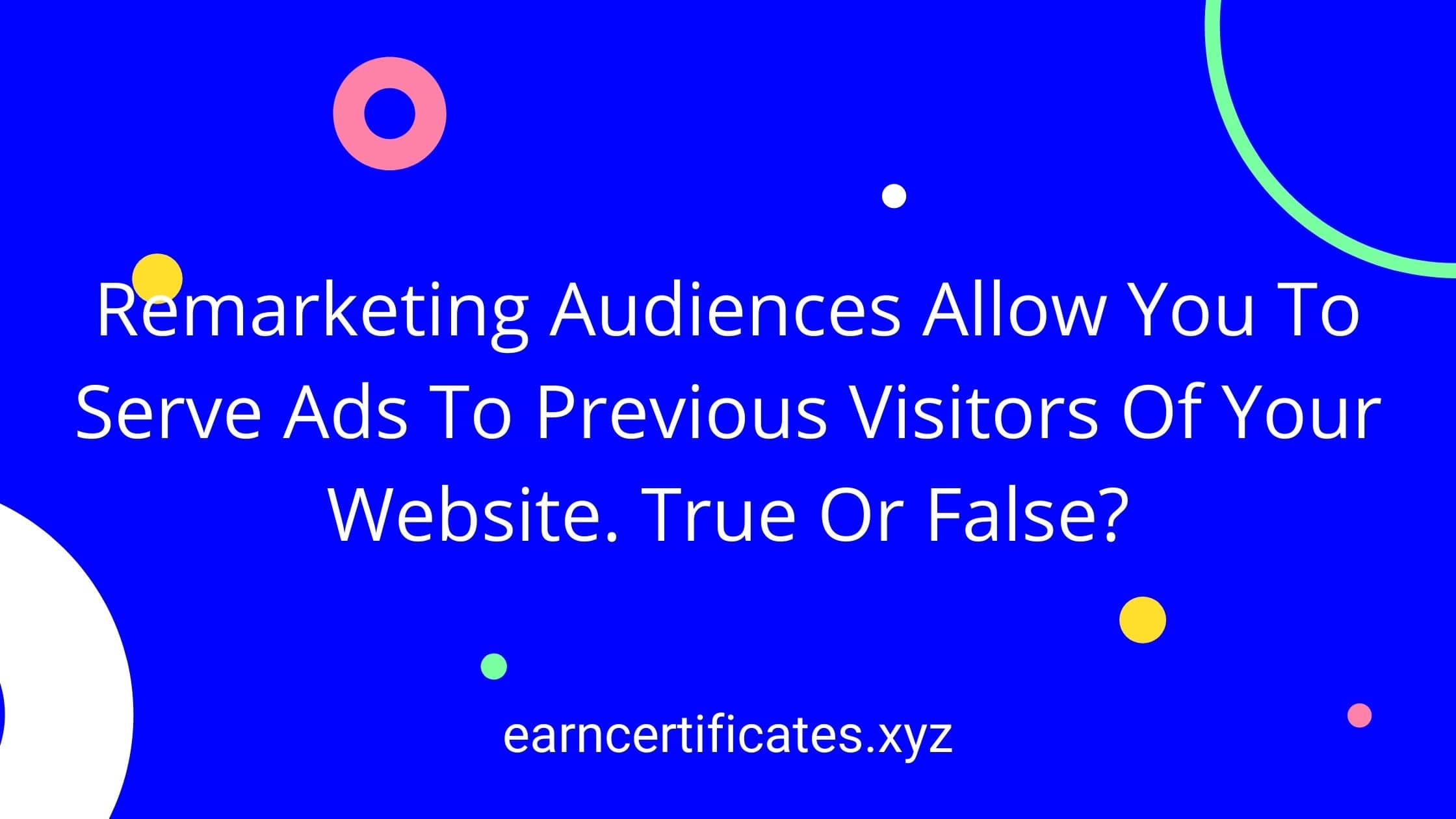 Remarketing Audiences Allow You To Serve Ads To Previous Visitors Of Your Website. True Or False?