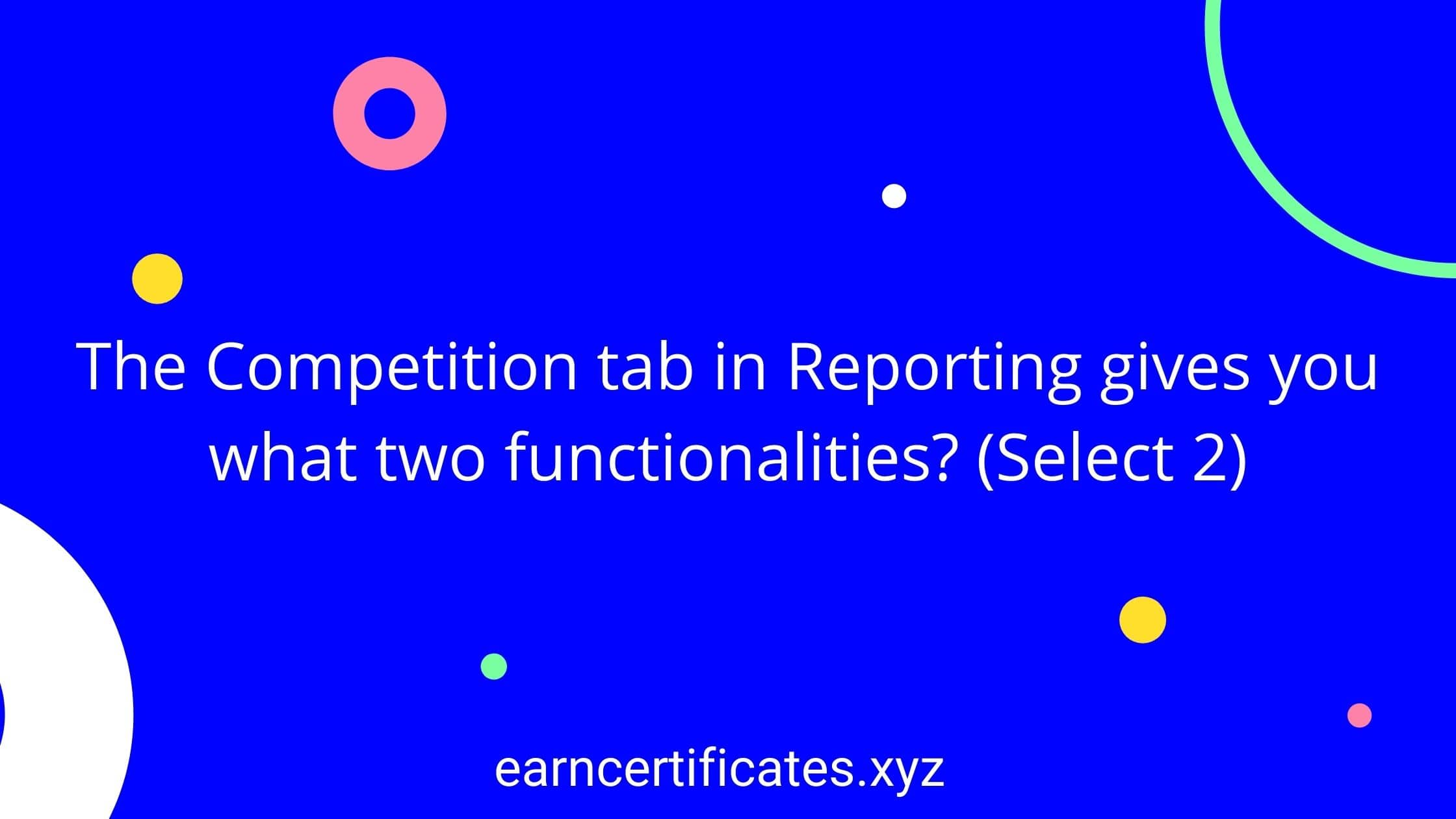 The Competition tab in Reporting gives you what two functionalities? (Select 2)