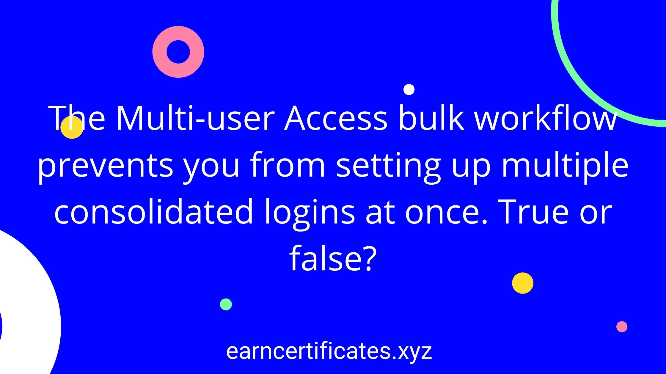 The Multi-user Access bulk workflow prevents you from setting up multiple consolidated logins at once. True or false?