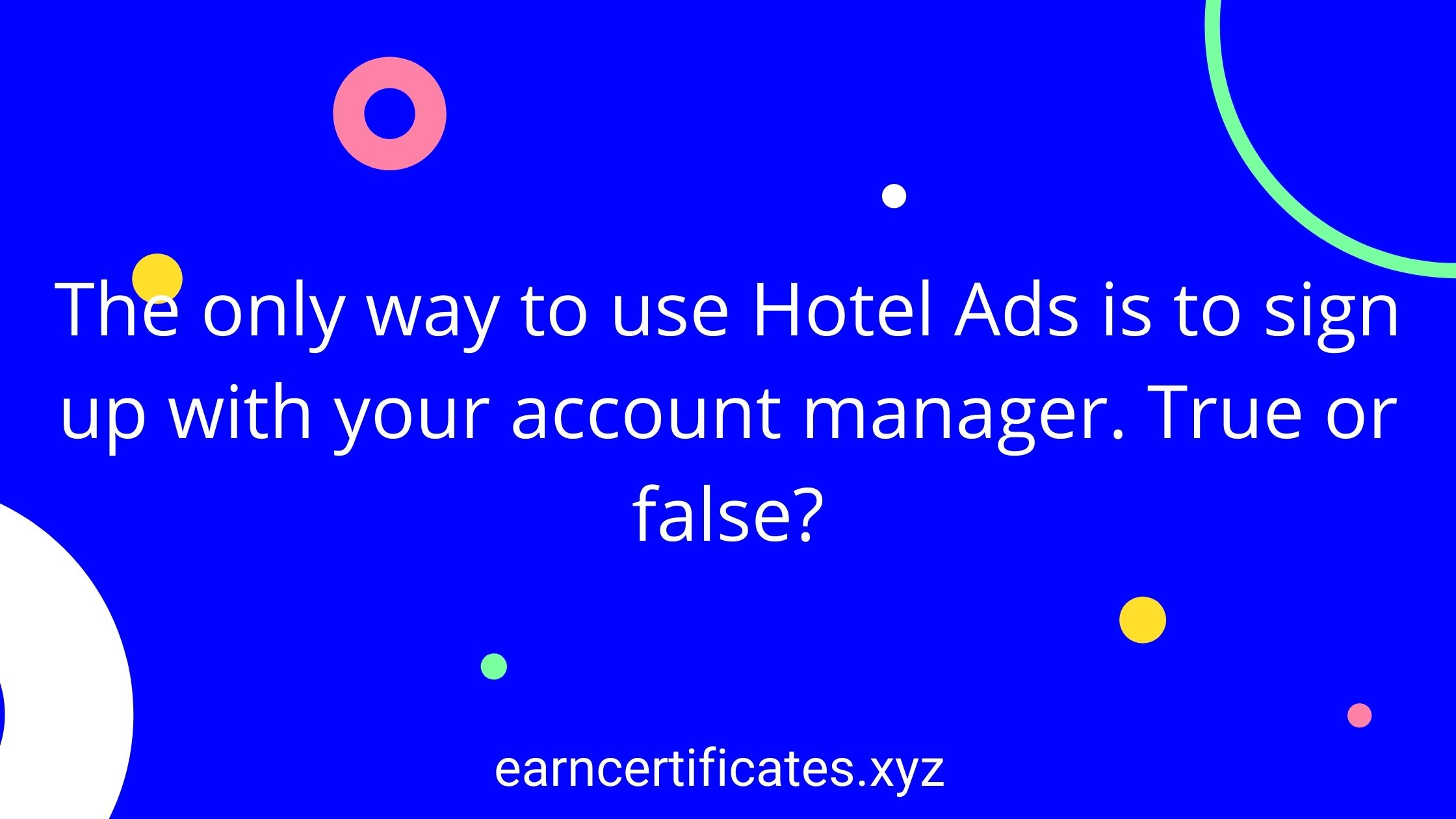 The only way to use Hotel Ads is to sign up with your account manager. True or false?