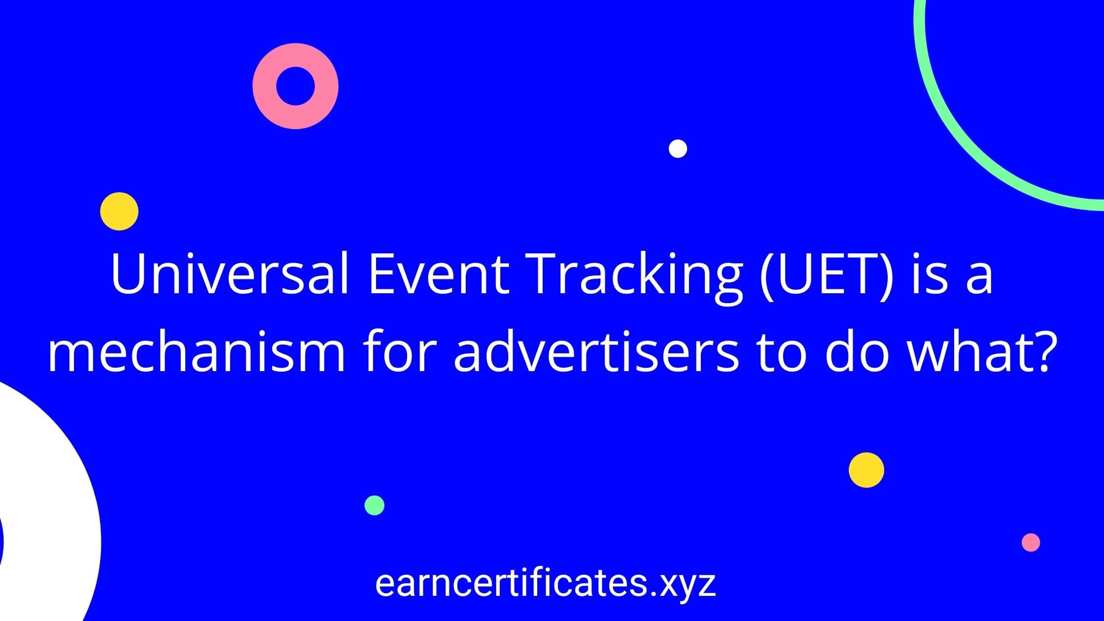 Universal Event Tracking (UET) is a mechanism for advertisers to do what?