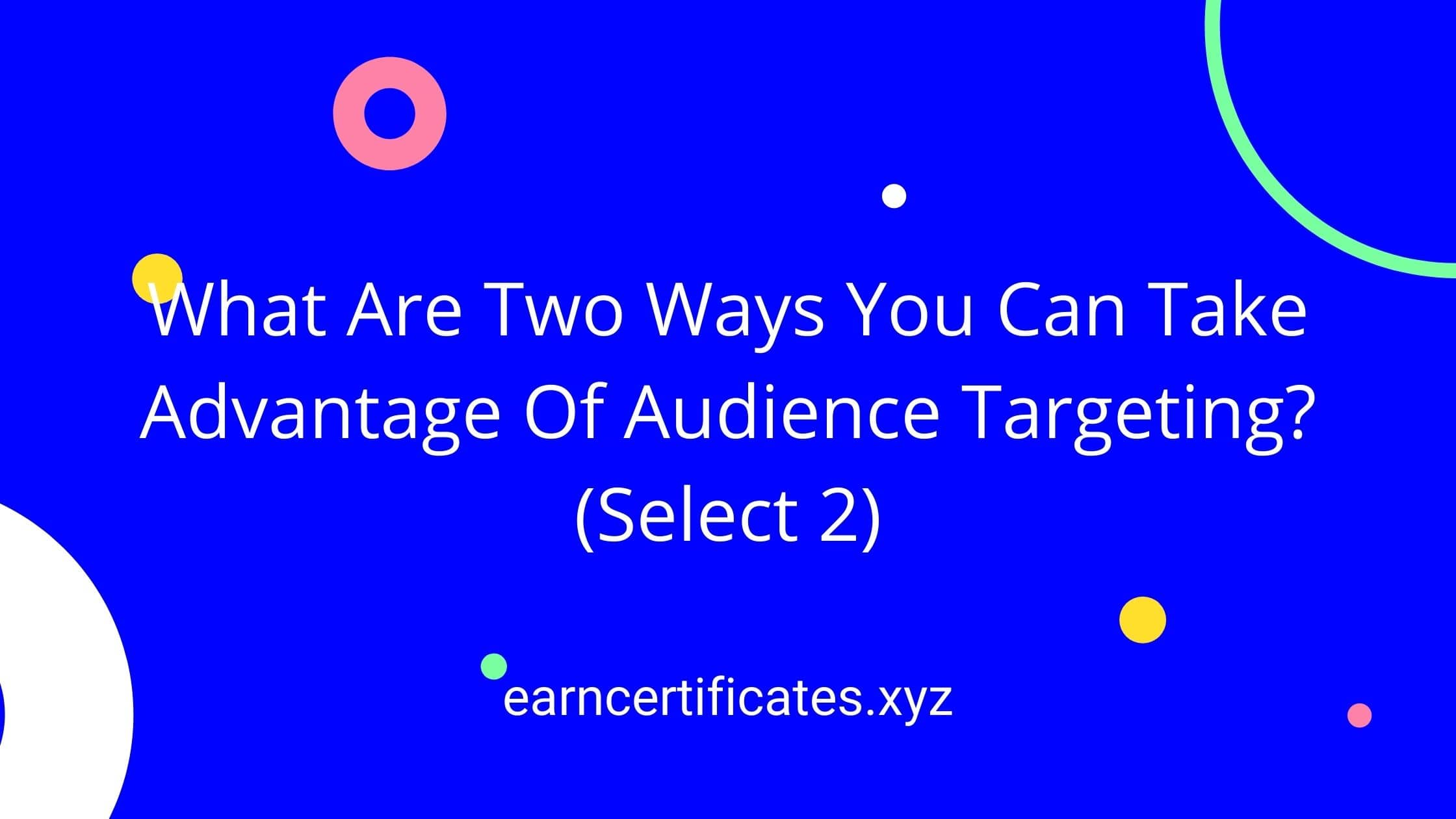 What Are Two Ways You Can Take Advantage Of Audience Targeting? (Select 2)