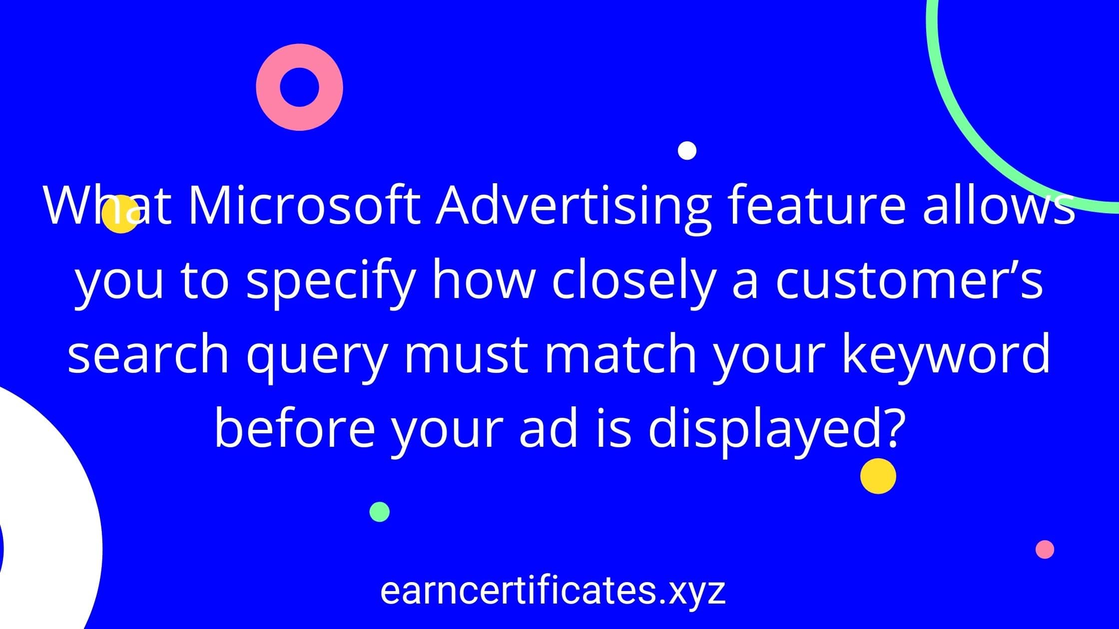 What Microsoft Advertising feature allows you to specify how closely a customer's search query must match your keyword before your ad is displayed?