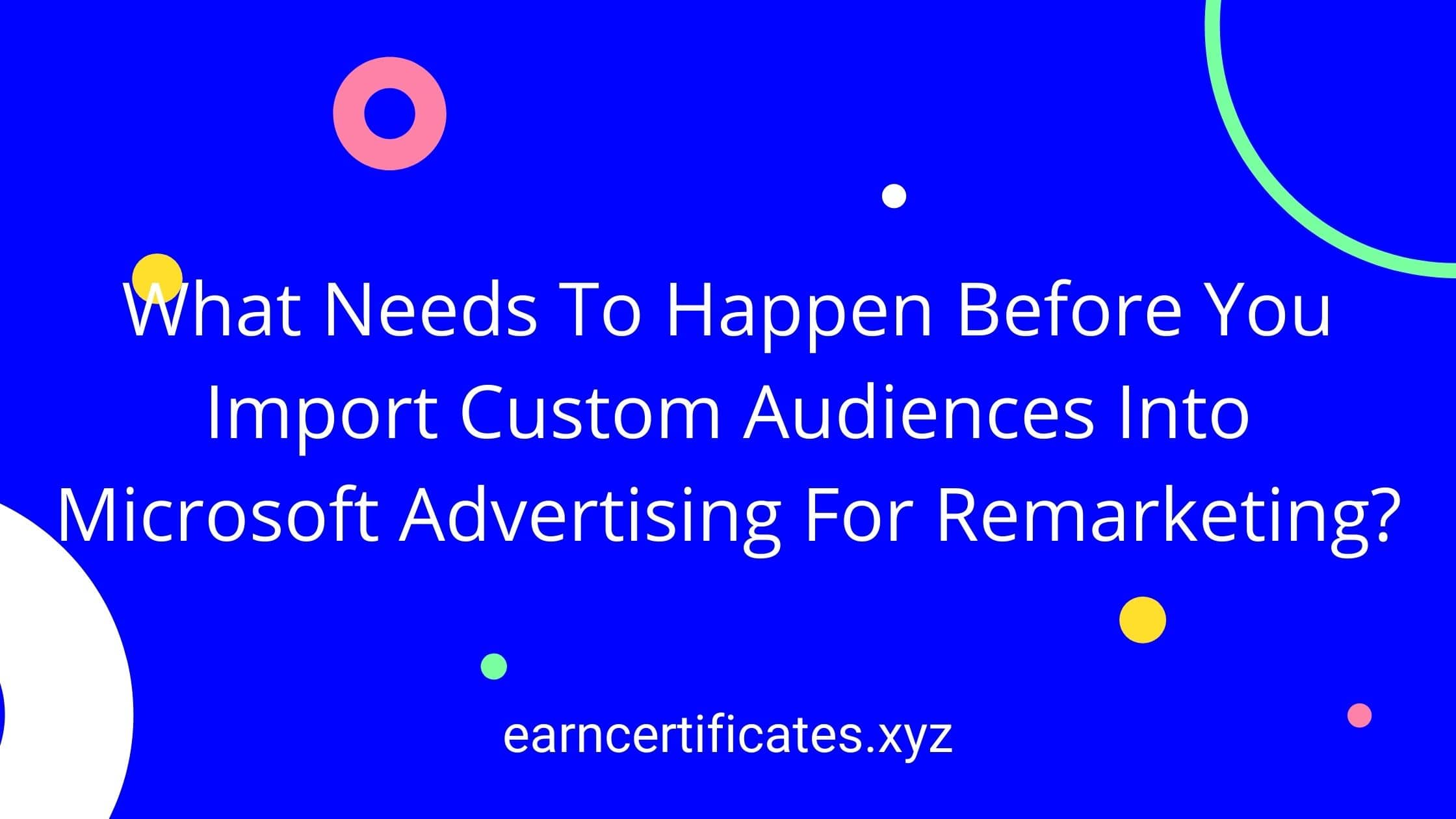 What Needs To Happen Before You Import Custom Audiences Into Microsoft Advertising For Remarketing?