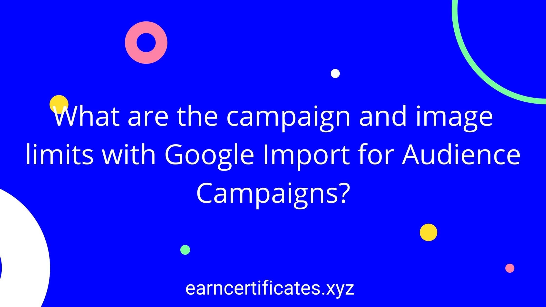 What are the campaign and image limits with Google Import for Audience Campaigns?