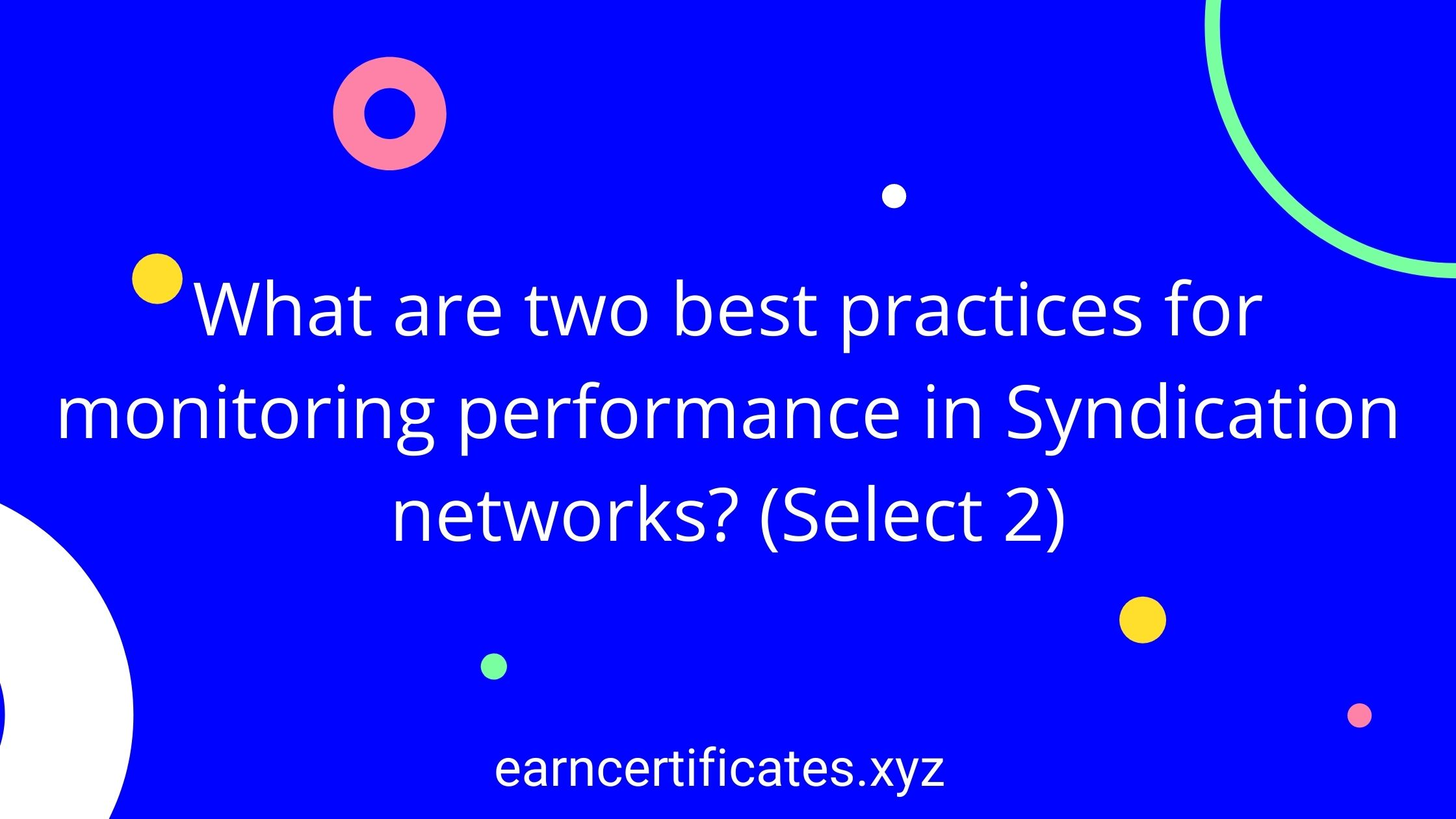 What are two best practices for monitoring performance in Syndication networks? (Select 2)