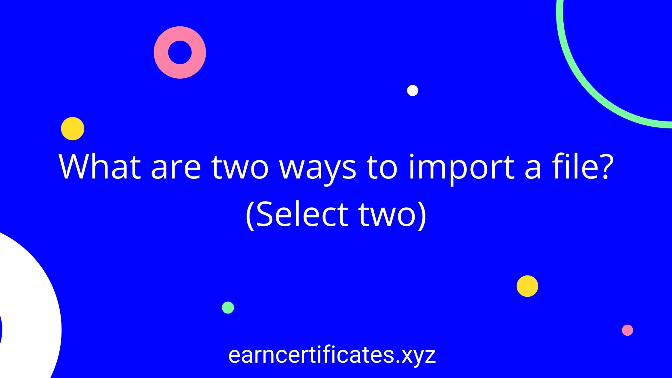 What are two ways to import a file? (Select two)