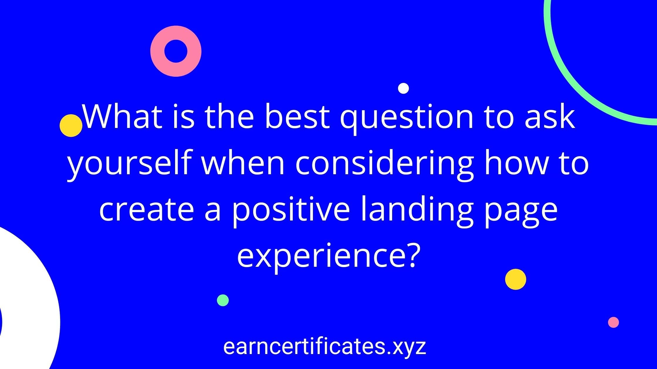 What is the best question to ask yourself when considering how to create a positive landing page experience?