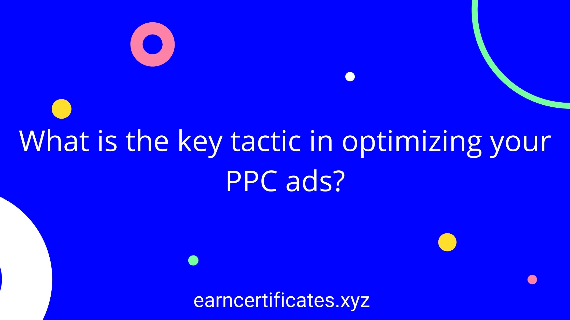 What is the key tactic in optimizing your PPC ads?