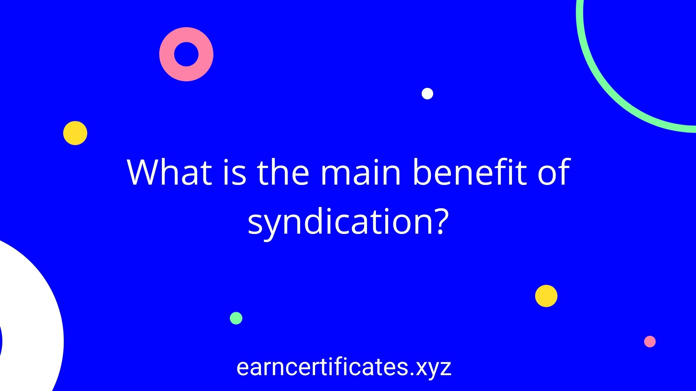 What is the main benefit of syndication?