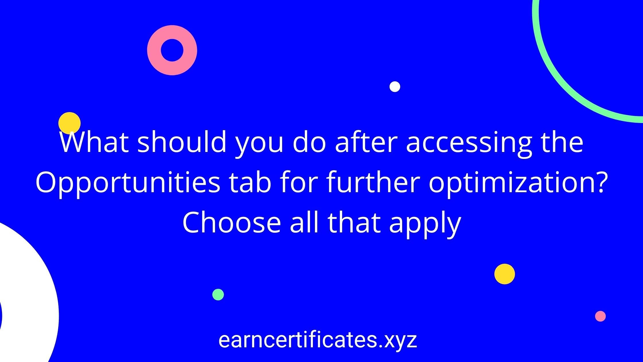 What should you do after accessing the Opportunities tab for further optimization? Choose all that apply