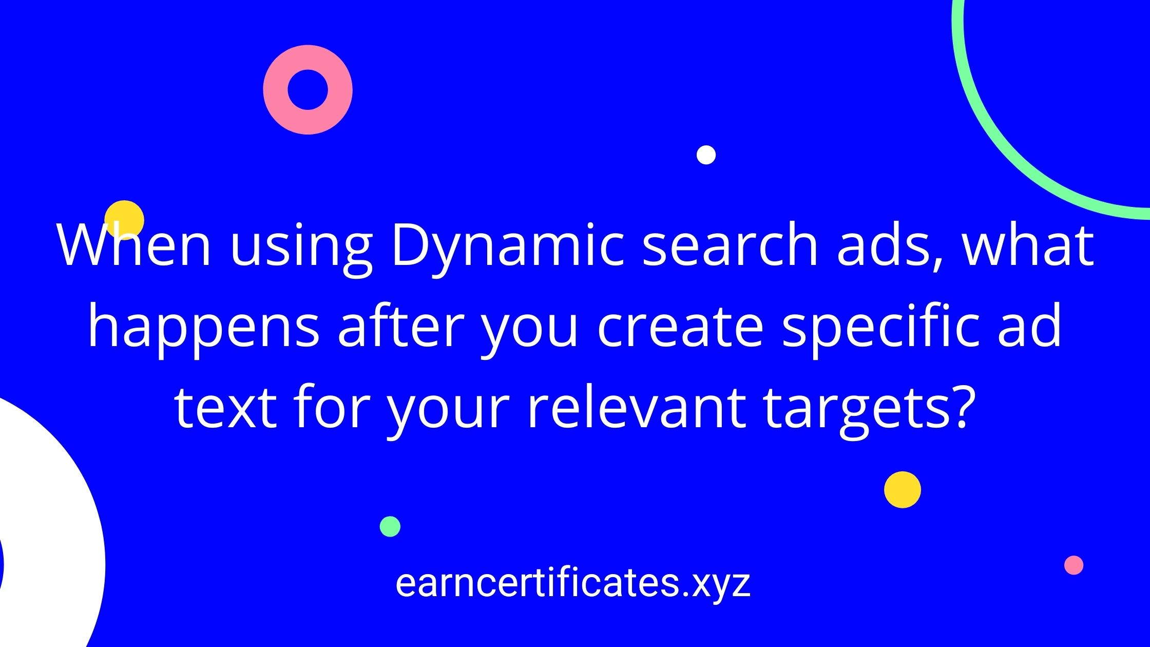 When using Dynamic search ads, what happens after you create specific ad text for your relevant targets?