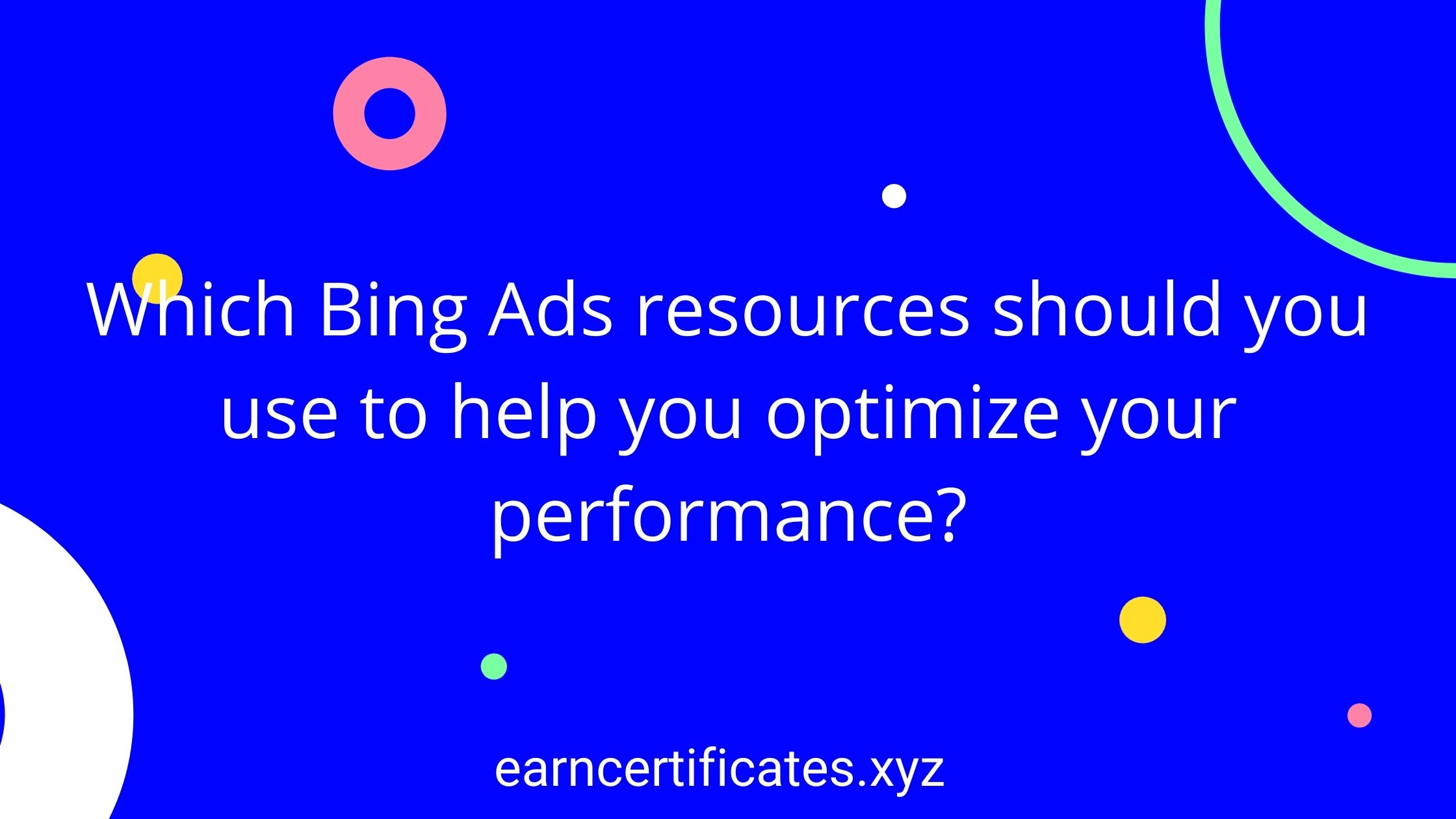 Which Bing Ads resources should you use to help you optimize your performance?