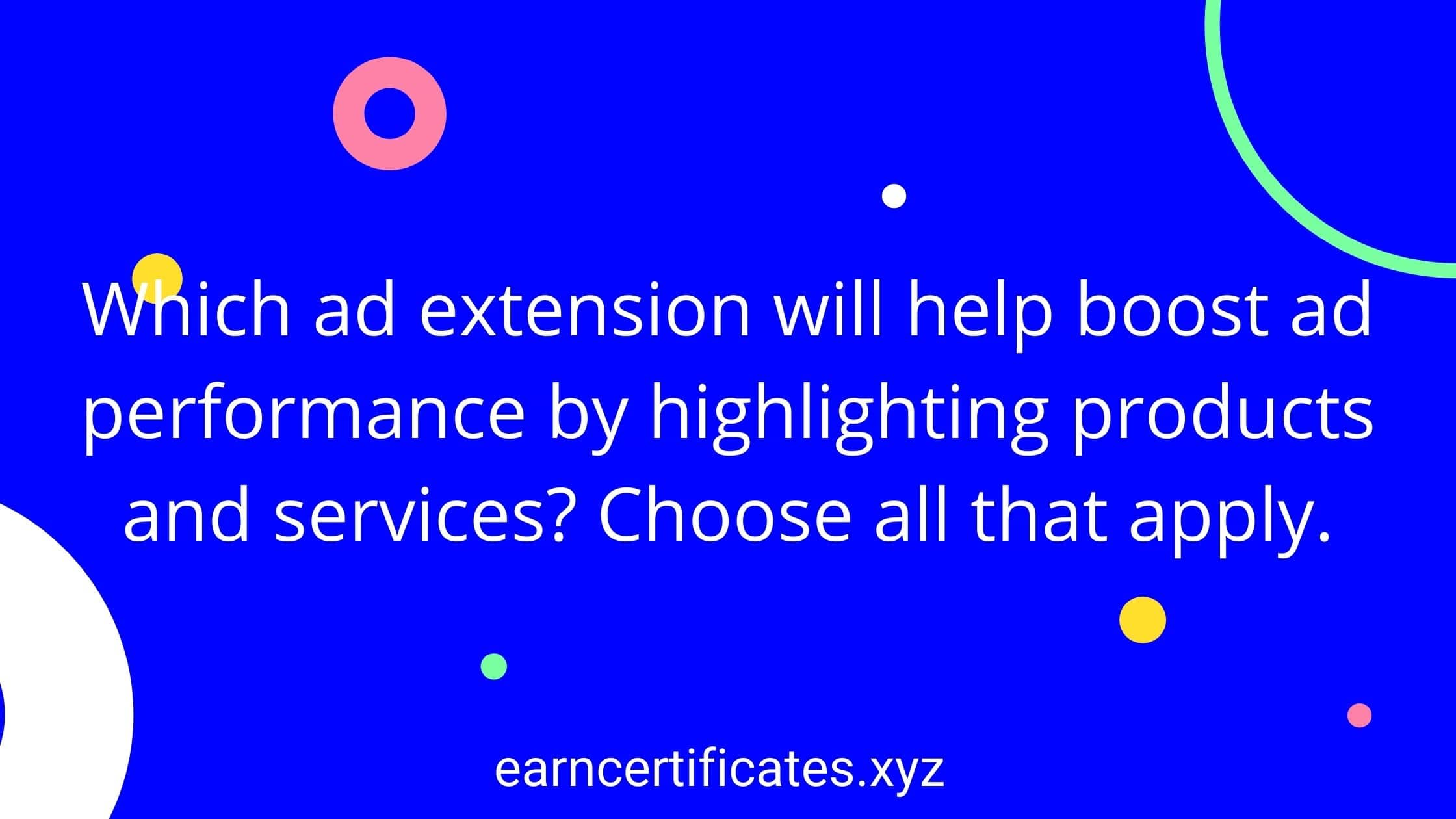 Which ad extension will help boost ad performance by highlighting products and services? Choose all that apply.