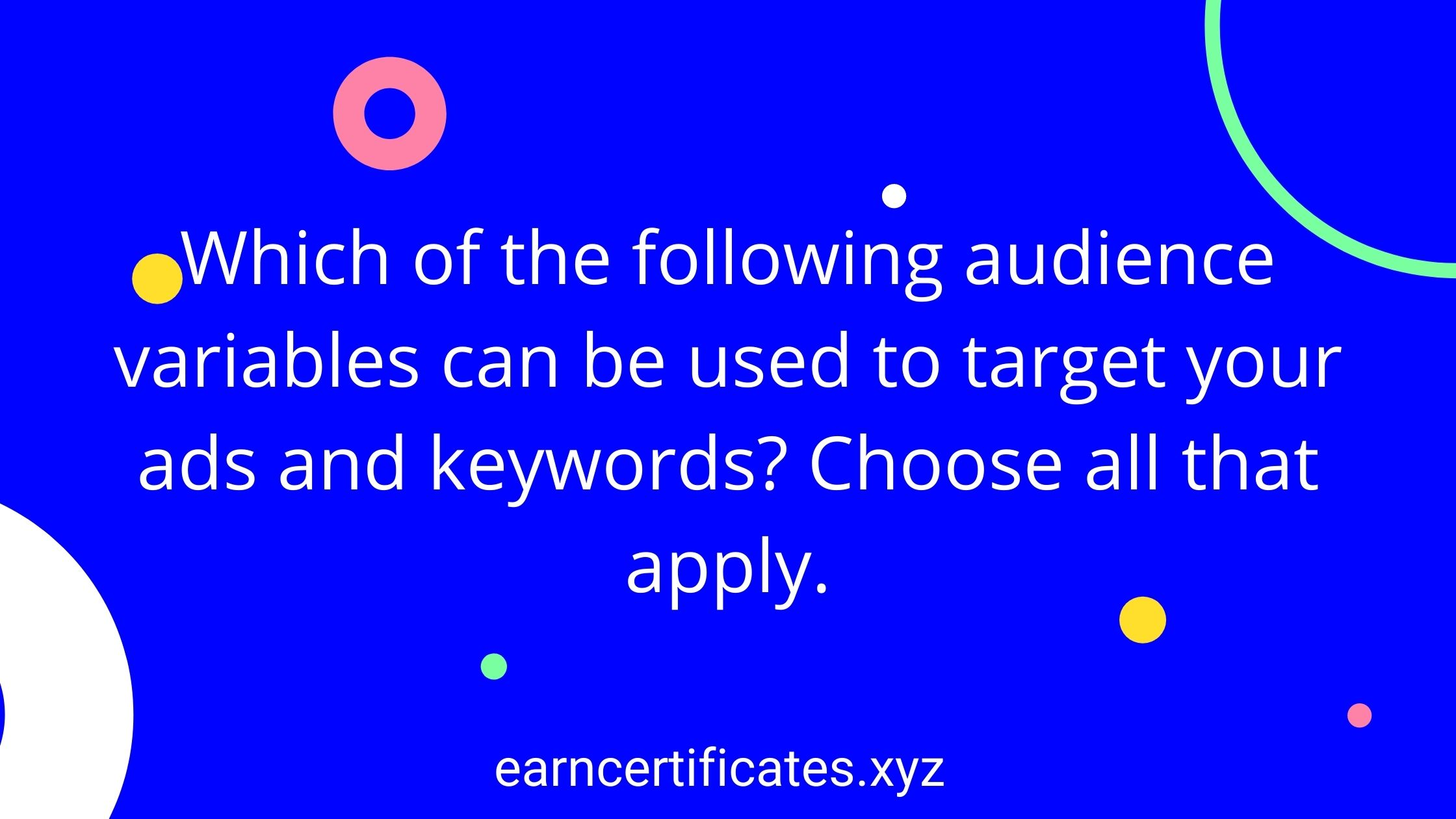 Which of the following audience variables can be used to target your ads and keywords? Choose all that apply.