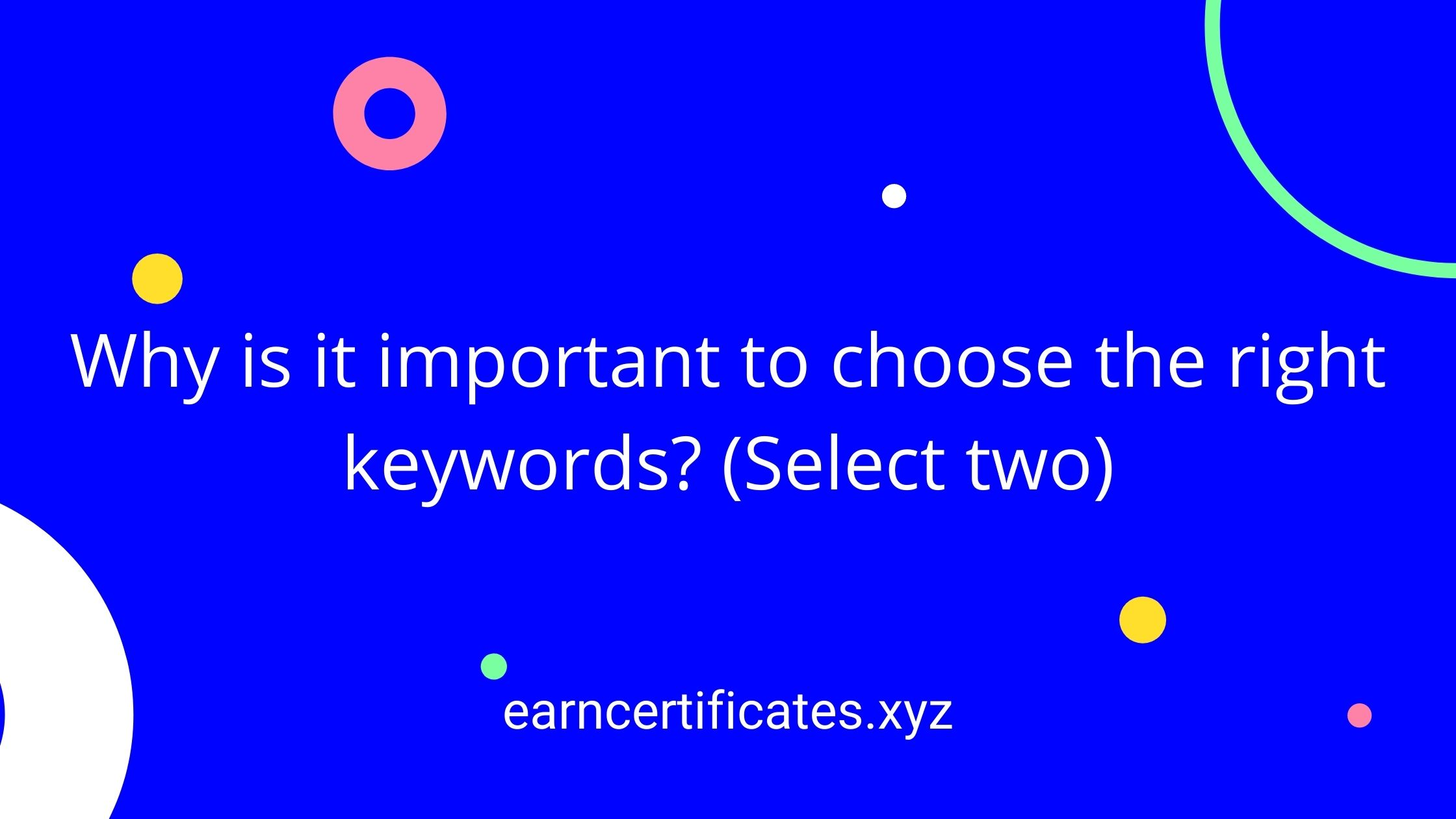 Why is it important to choose the right keywords? (Select two)