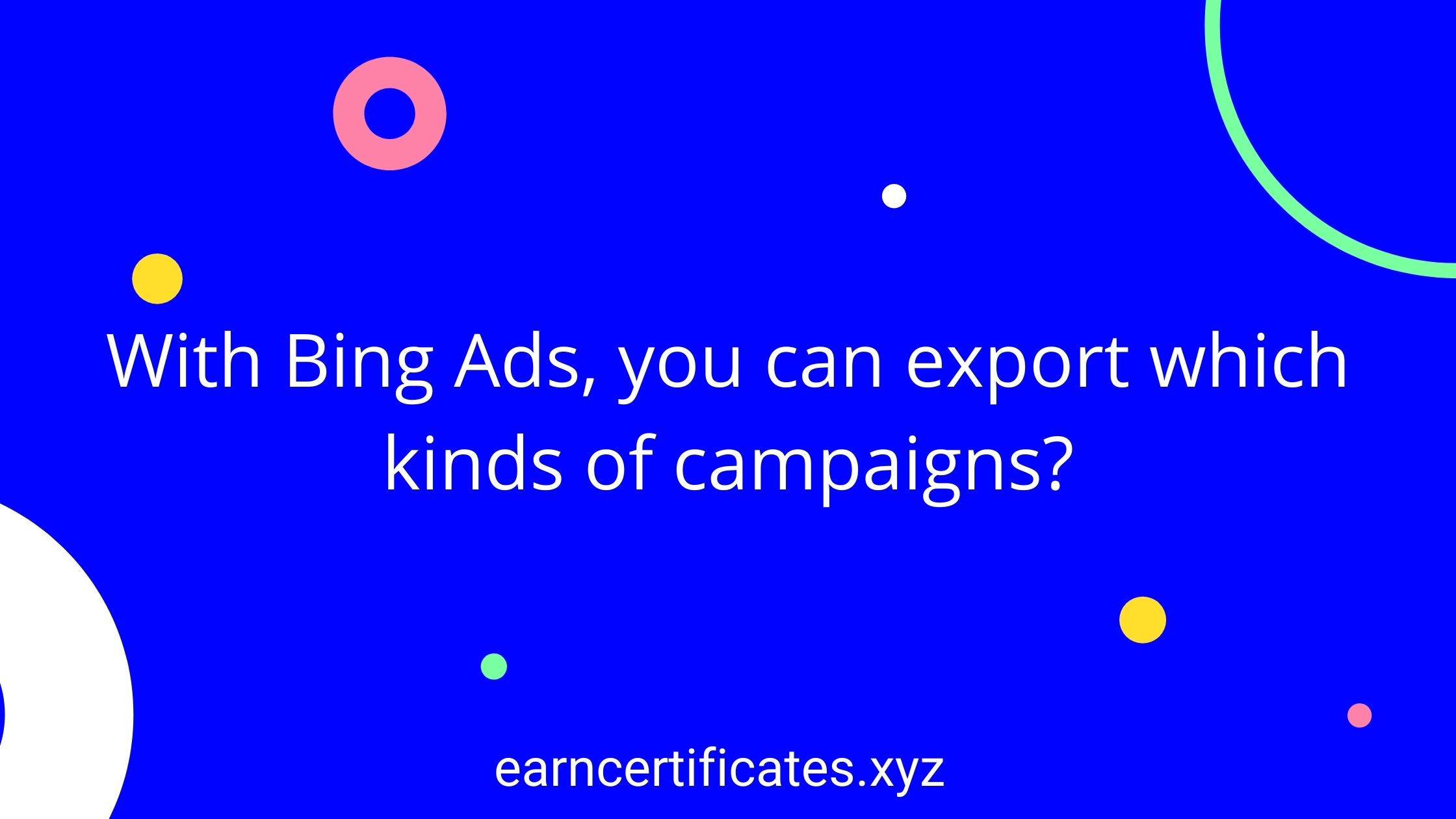 With Bing Ads, you can export which kinds of campaigns?