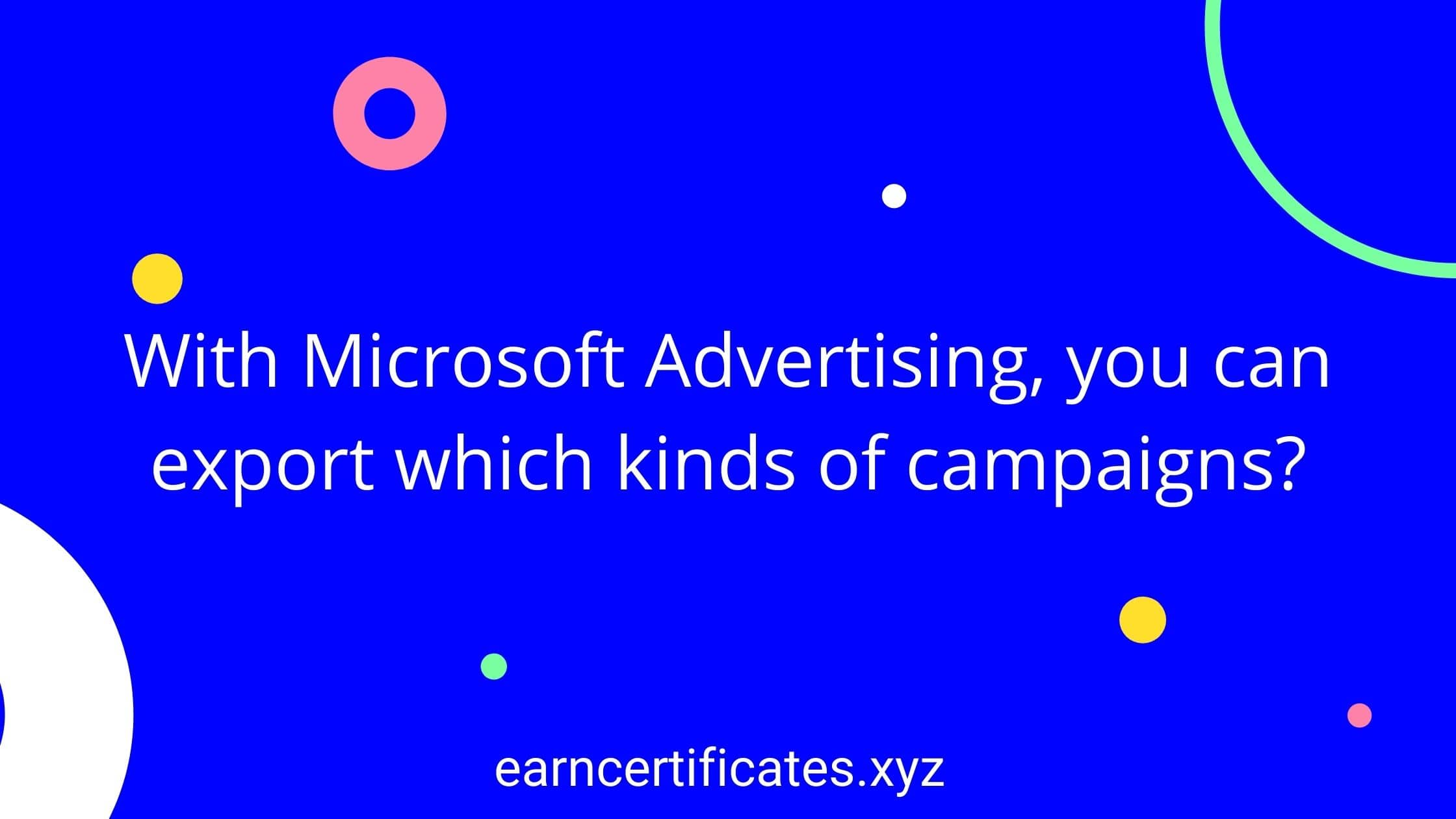 With Microsoft Advertising, you can export which kinds of campaigns?