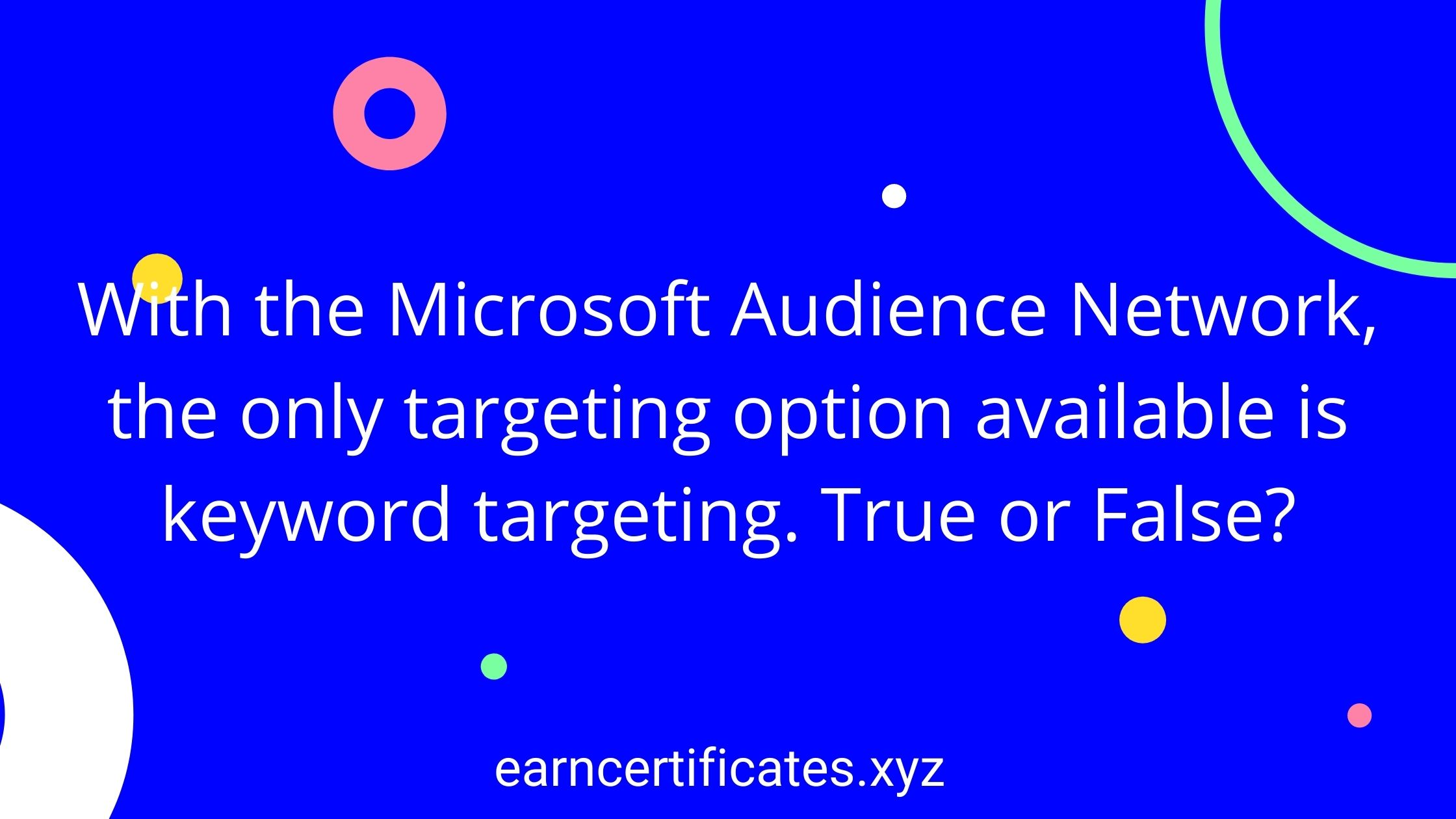 With the Microsoft Audience Network, the only targeting option available is keyword targeting. True or False?