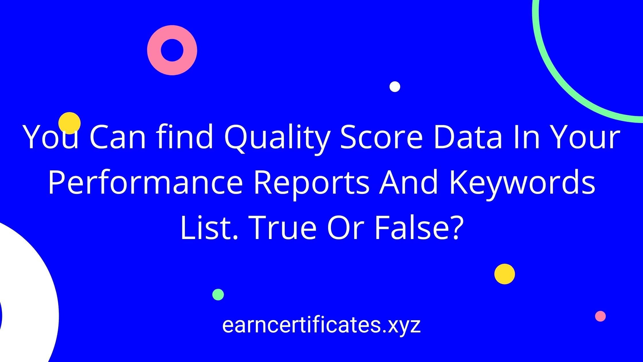 You Can find Quality Score Data In Your Performance Reports And Keywords List. True Or False?
