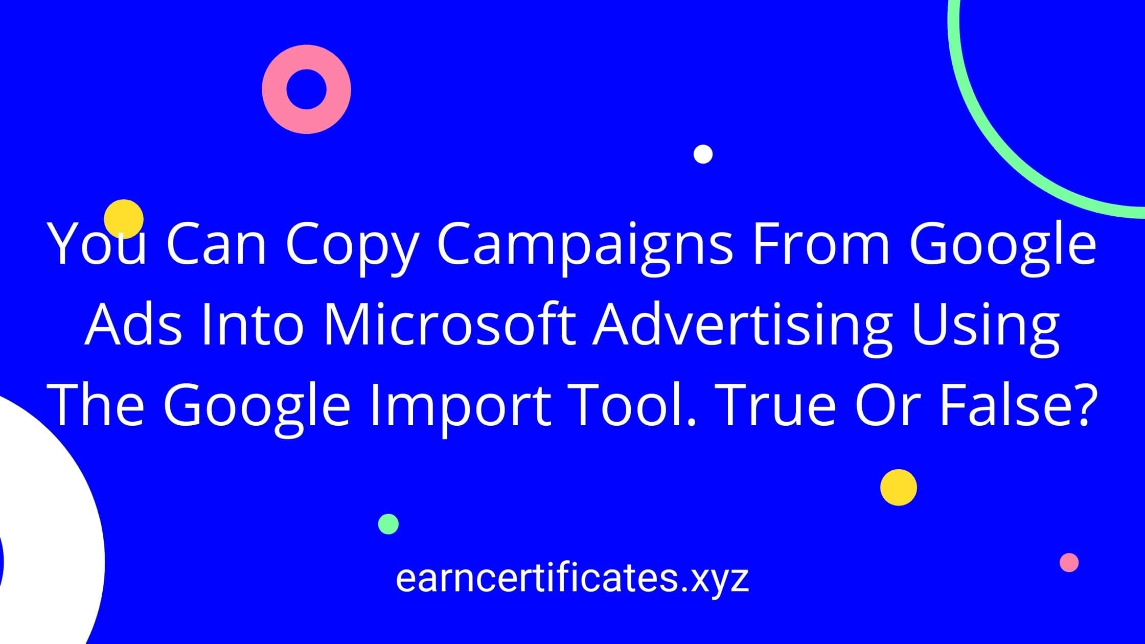 You Can Copy Campaigns From Google Ads Into Microsoft Advertising Using The Google Import Tool. True Or False?