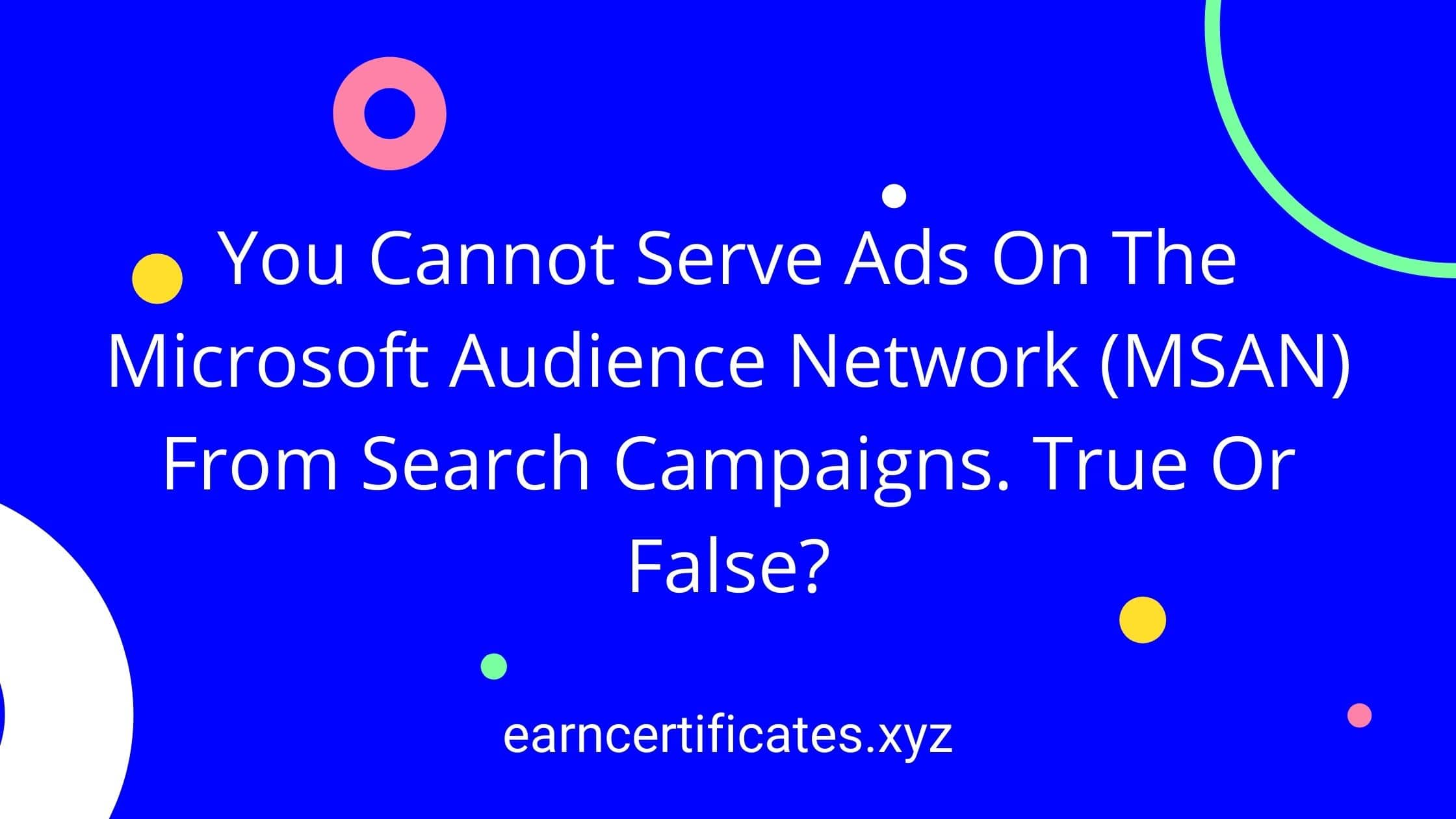You Cannot Serve Ads On The Microsoft Audience Network (MSAN) From Search Campaigns. True Or False?