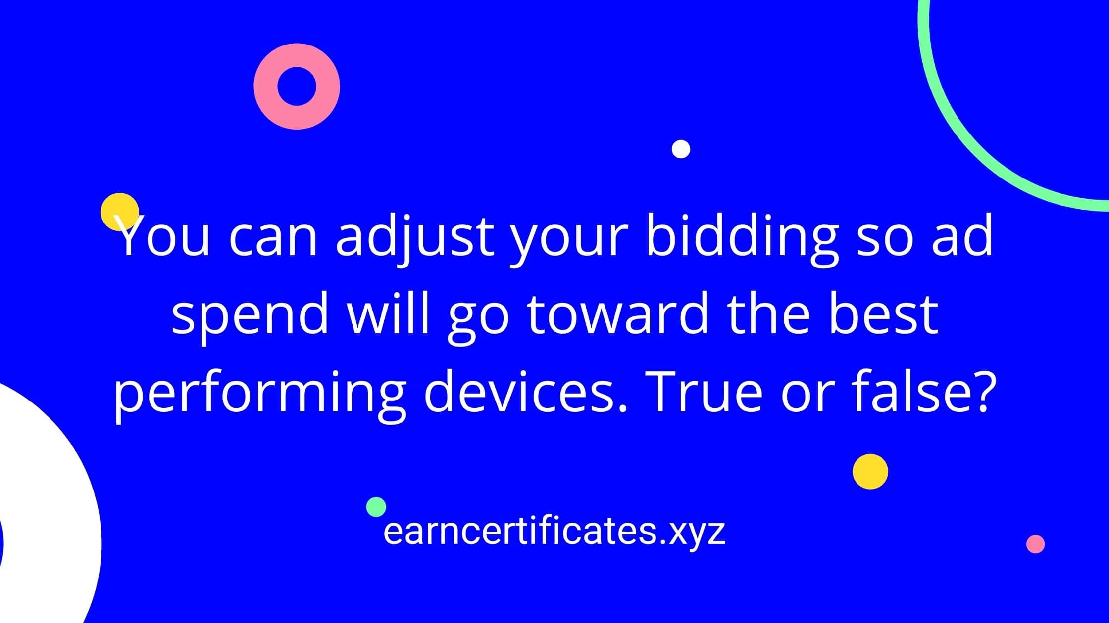 You can adjust your bidding so ad spend will go toward the best performing devices. True or false?