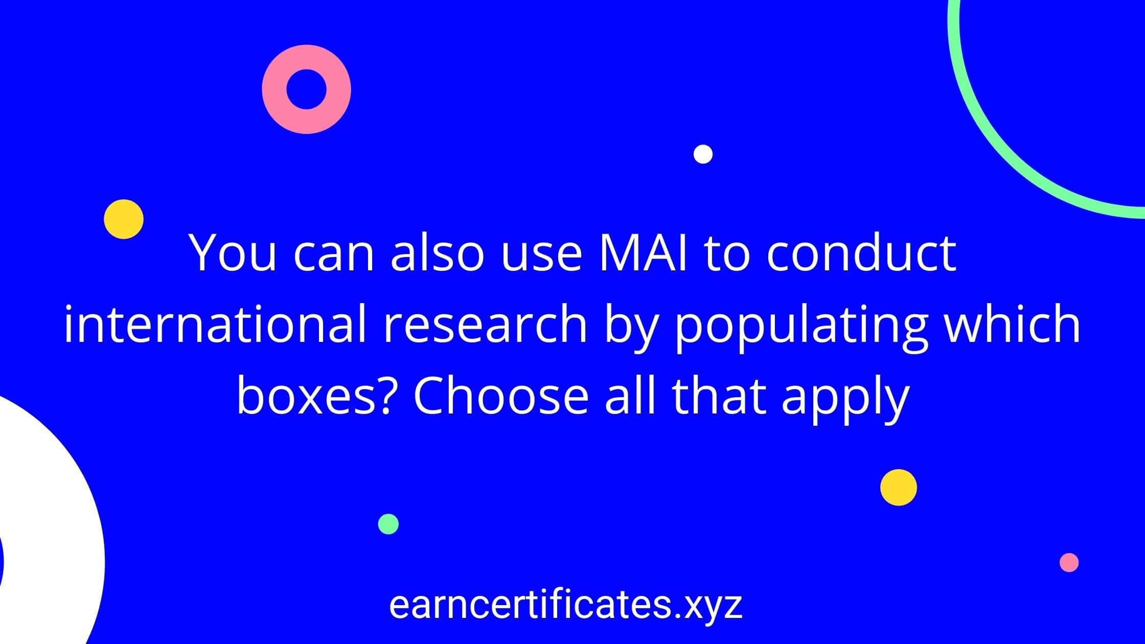 You can also use MAI to conduct international research by populating which boxes? Choose all that apply