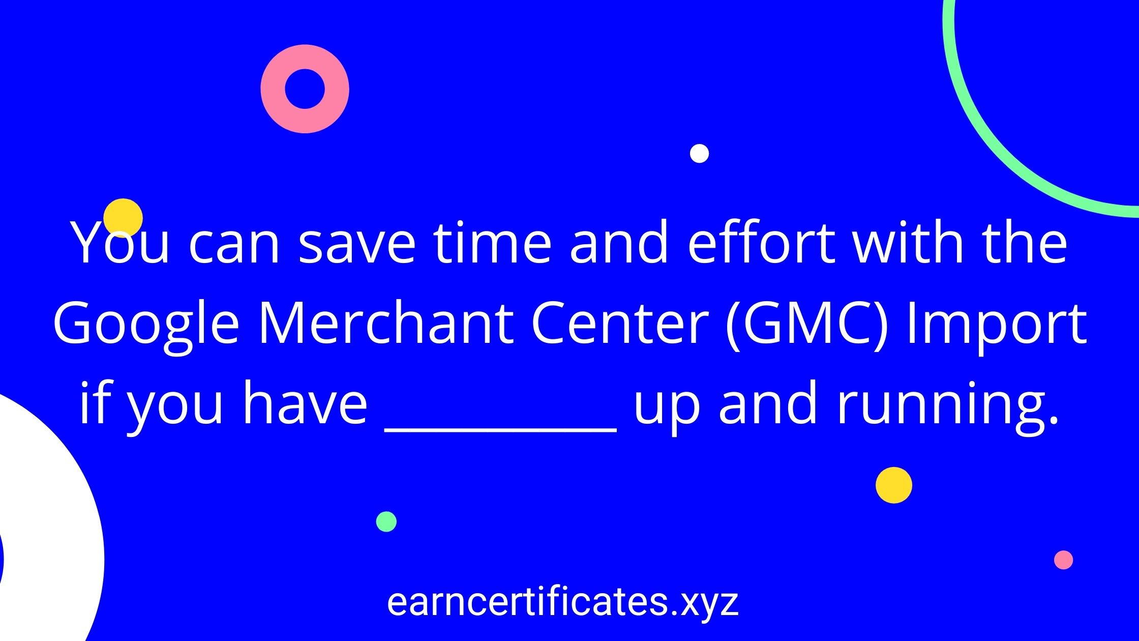 You can save time and effort with the Google Merchant Center (GMC) Import if you have _________ up and running.
