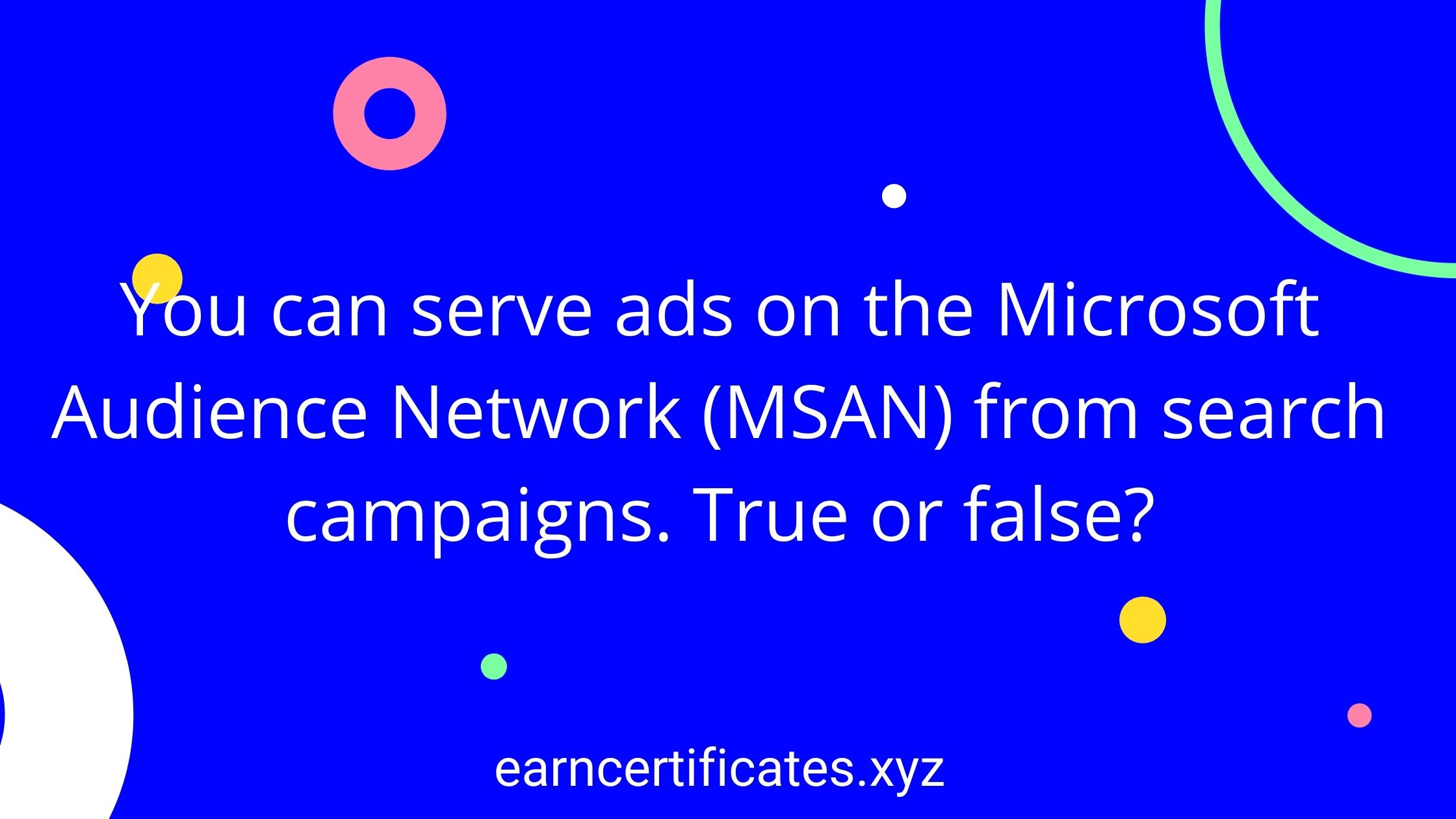 You can serve ads on the Microsoft Audience Network (MSAN) from search campaigns. True or false?