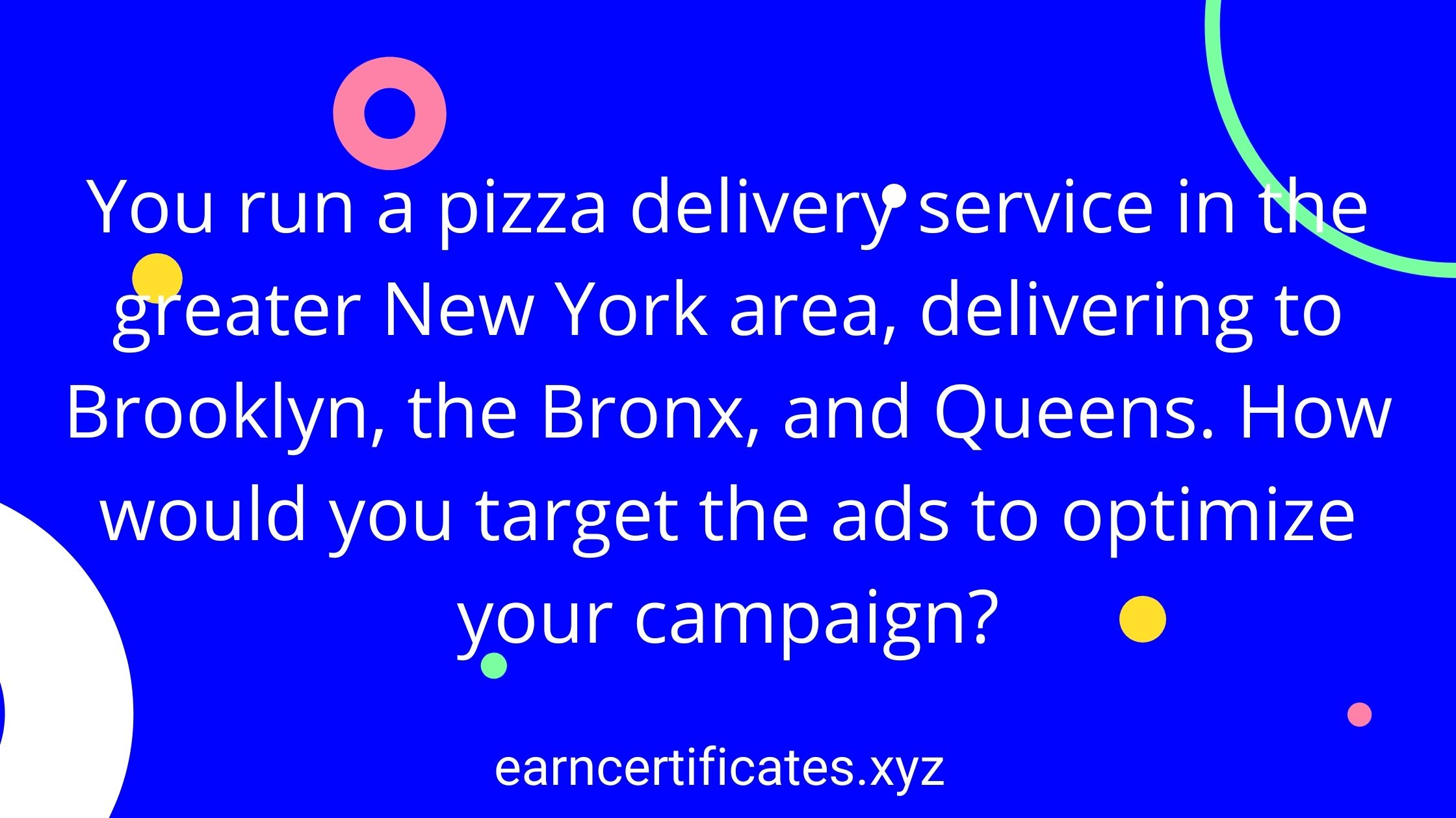 You run a pizza delivery service in the greater New York area, delivering to Brooklyn, the Bronx, and Queens. How would you target the ads to optimize your campaign?
