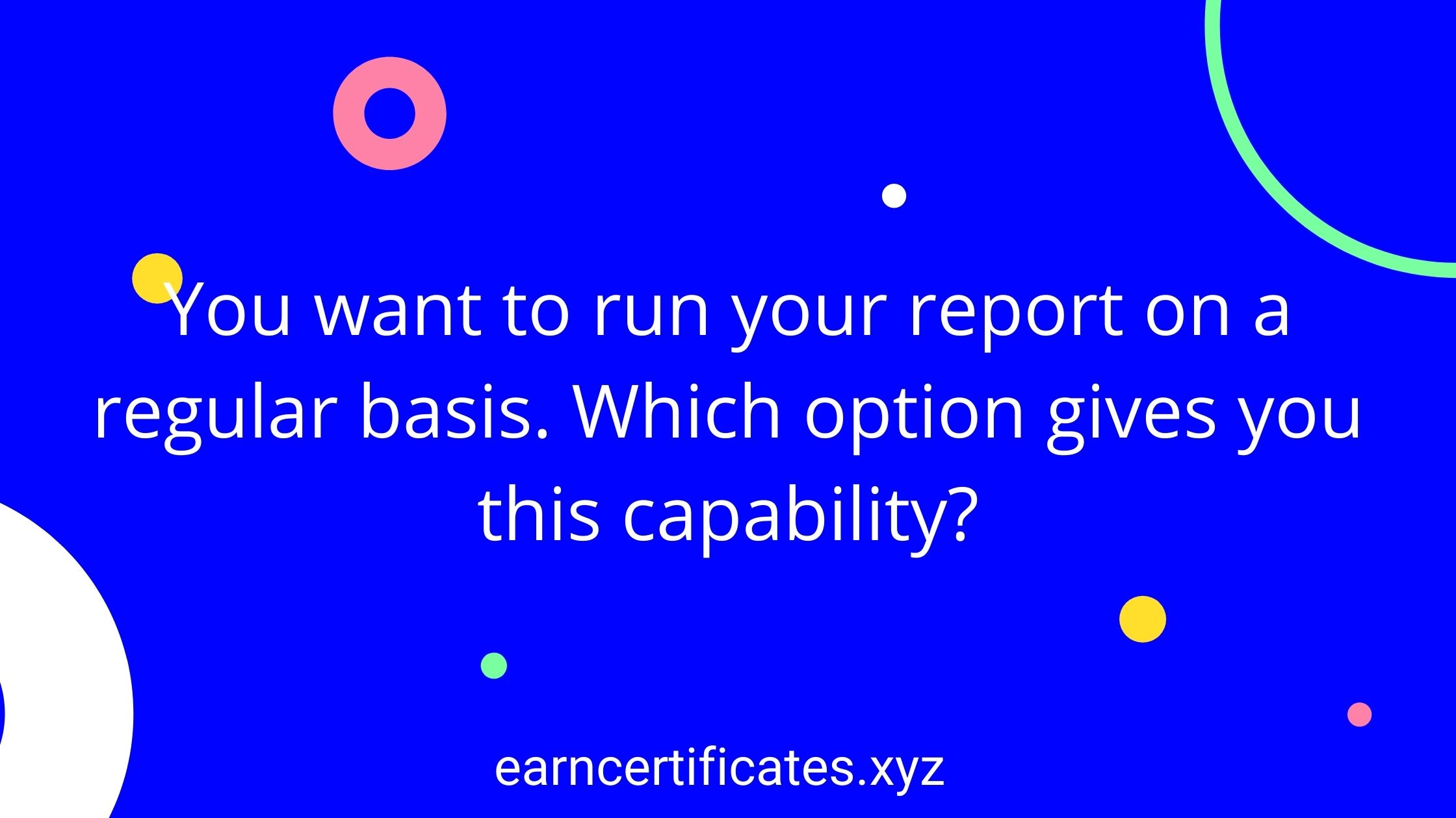 You want to run your report on a regular basis. Which option gives you this capability?