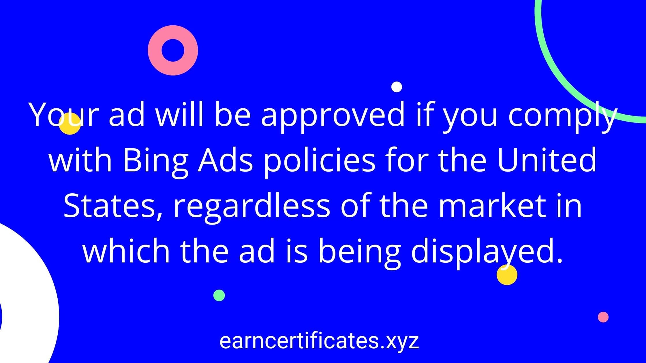 Your ad will be approved if you comply with Bing Ads policies for the United States, regardless of the market in which the ad is being displayed.