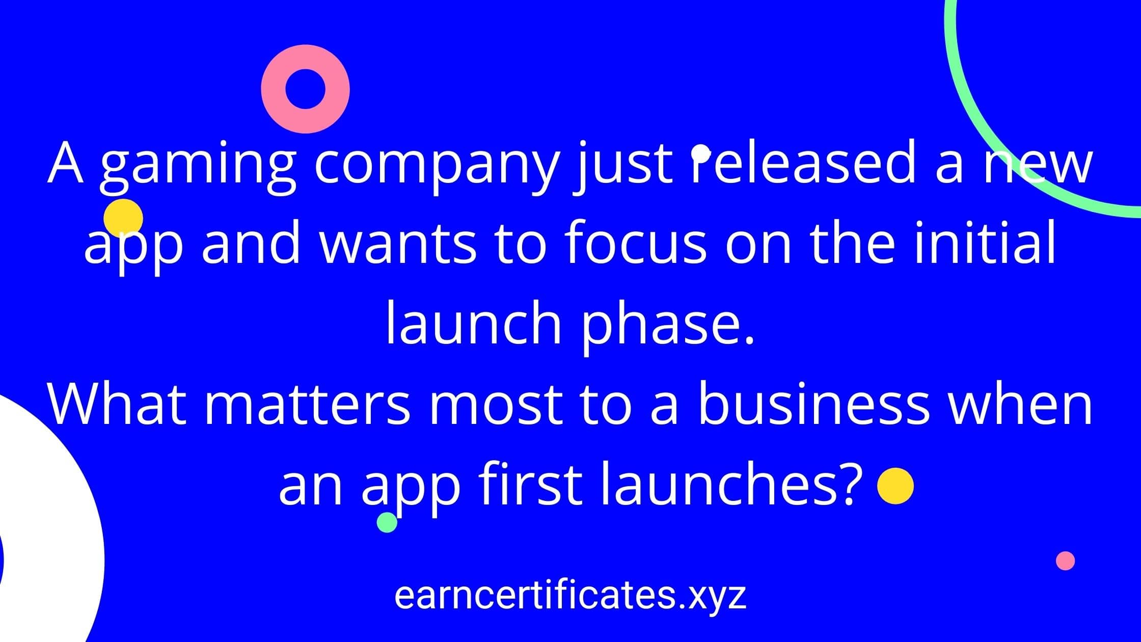 A gaming company just released a new app and wants to focus on the initial launch phase. What matters most to a business when an app first launches?