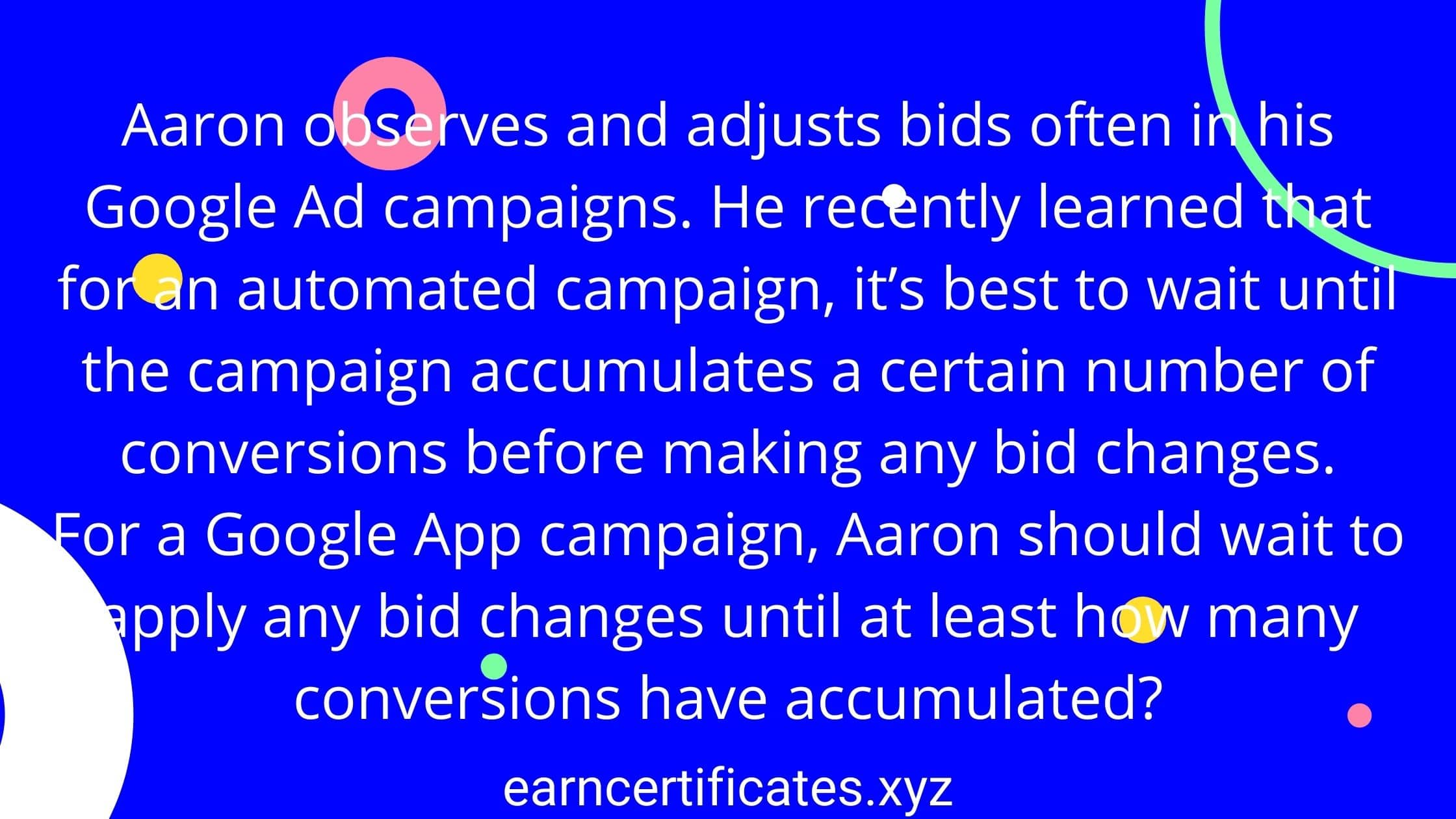 Aaron observes and adjusts bids often in his Google Ad campaigns. He recently learned that for an automated campaign, it's best to wait until the campaign accumulates a certain number of conversions before making any bid changes. For a Google App campaign, Aaron should wait to apply any bid changes until at least how many conversions have accumulated?