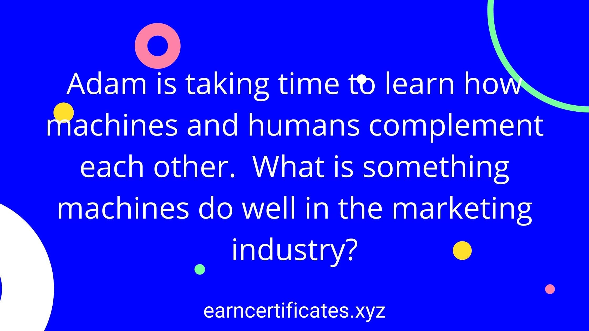Adam is taking time to learn how machines and humans complement each other. What is something machines do well in the marketing industry?