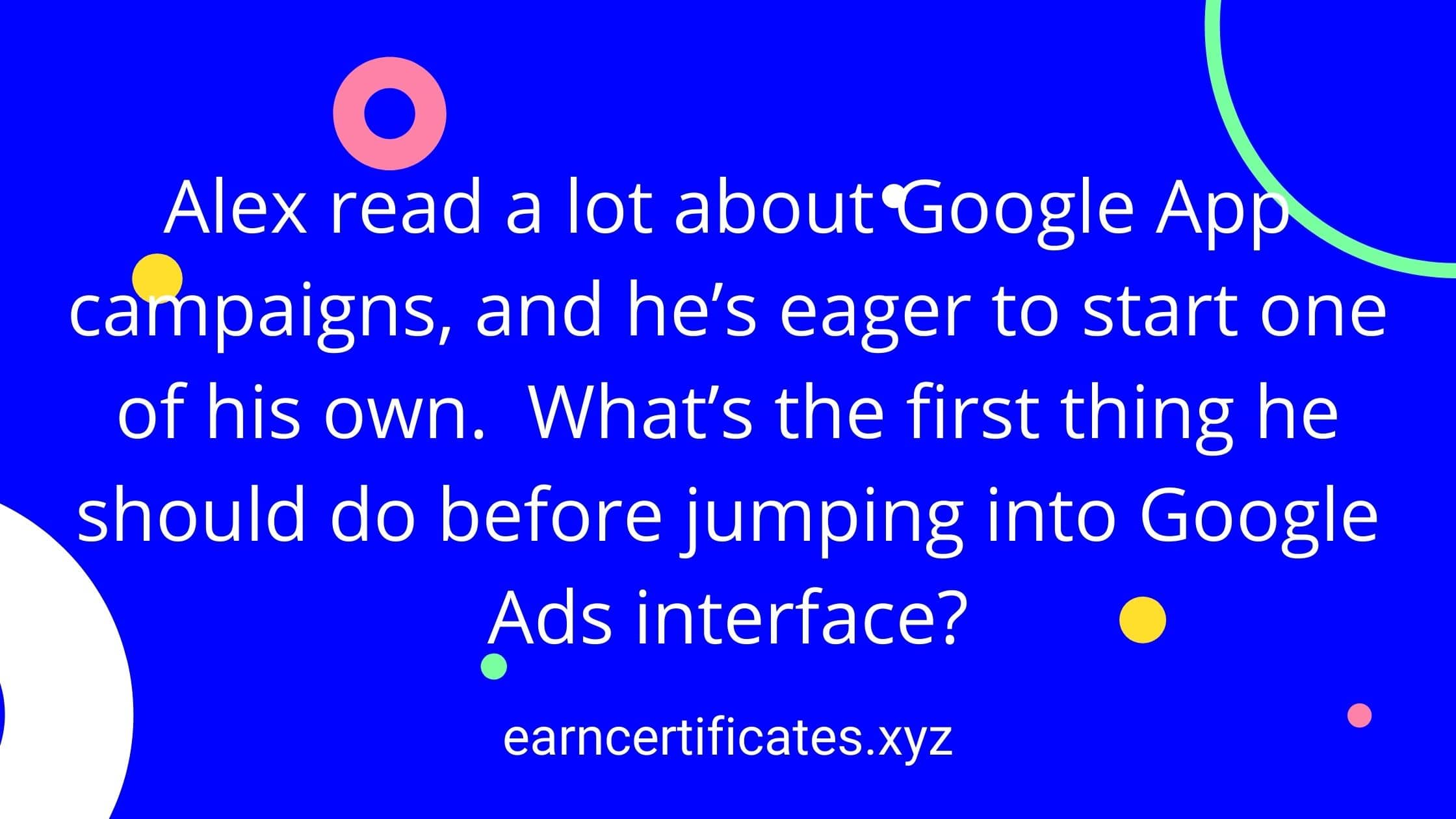 Alex read a lot about Google App campaigns, and he's eager to start one of his own. What's the first thing he should do before jumping into Google Ads interface?