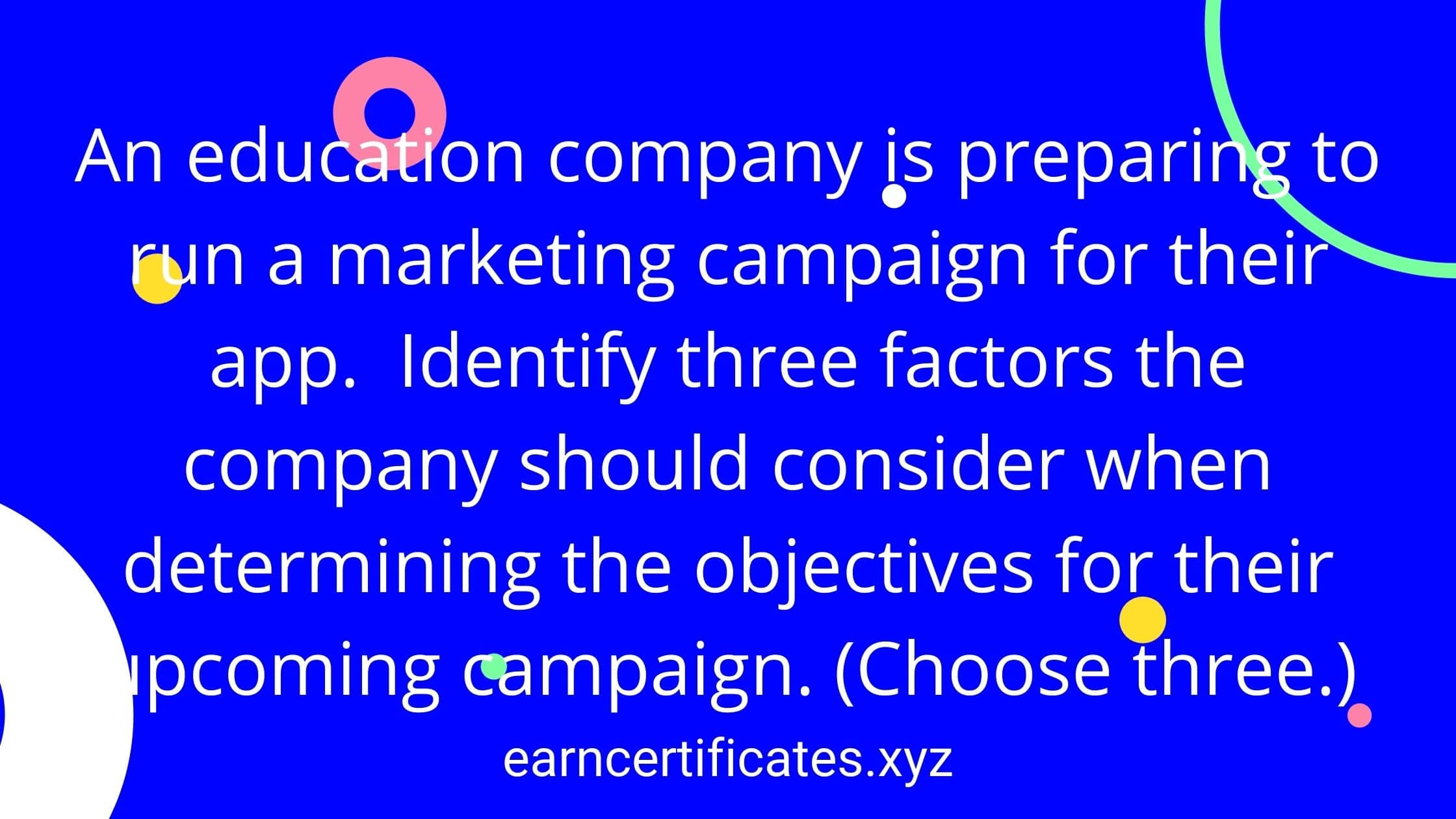 An education company is preparing to run a marketing campaign for their app. Identify three factors the company should consider when determining the objectives for their upcoming campaign. (Choose three.)