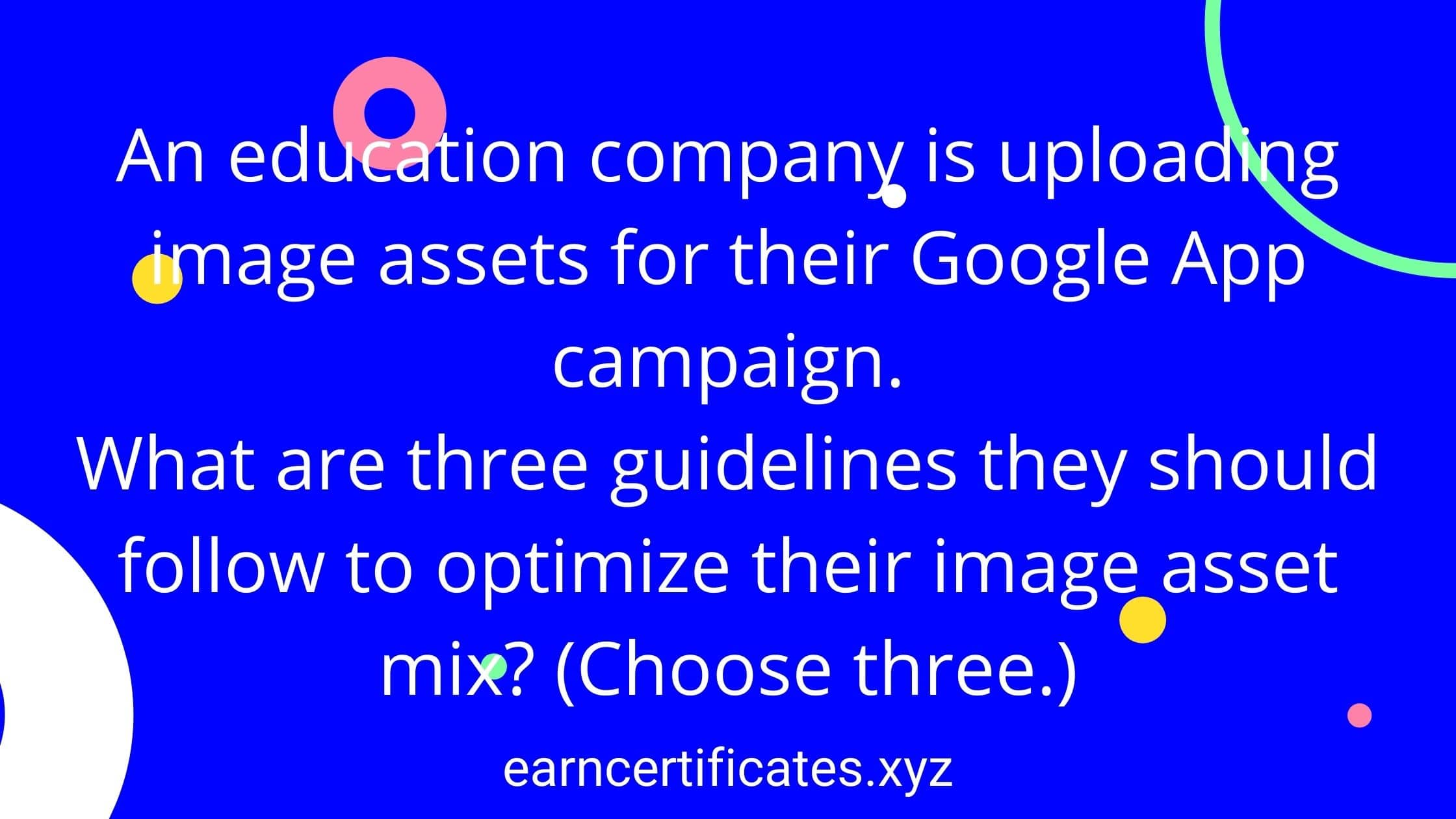 An education company is uploading image assets for their Google App campaign. What are three guidelines they should follow to optimize their image asset mix? (Choose three.)
