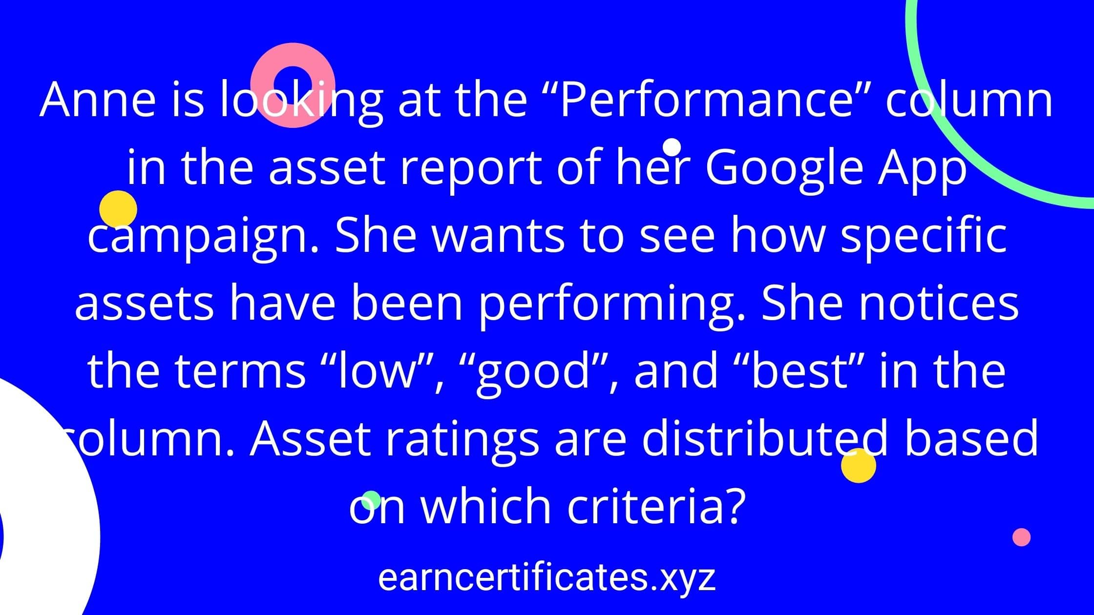 """Anne is looking at the """"Performance"""" column in the asset report of her Google App campaign. She wants to see how specific assets have been performing. She notices the terms """"low"""", """"good"""", and """"best"""" in the column. Asset ratings are distributed based on which criteria?"""